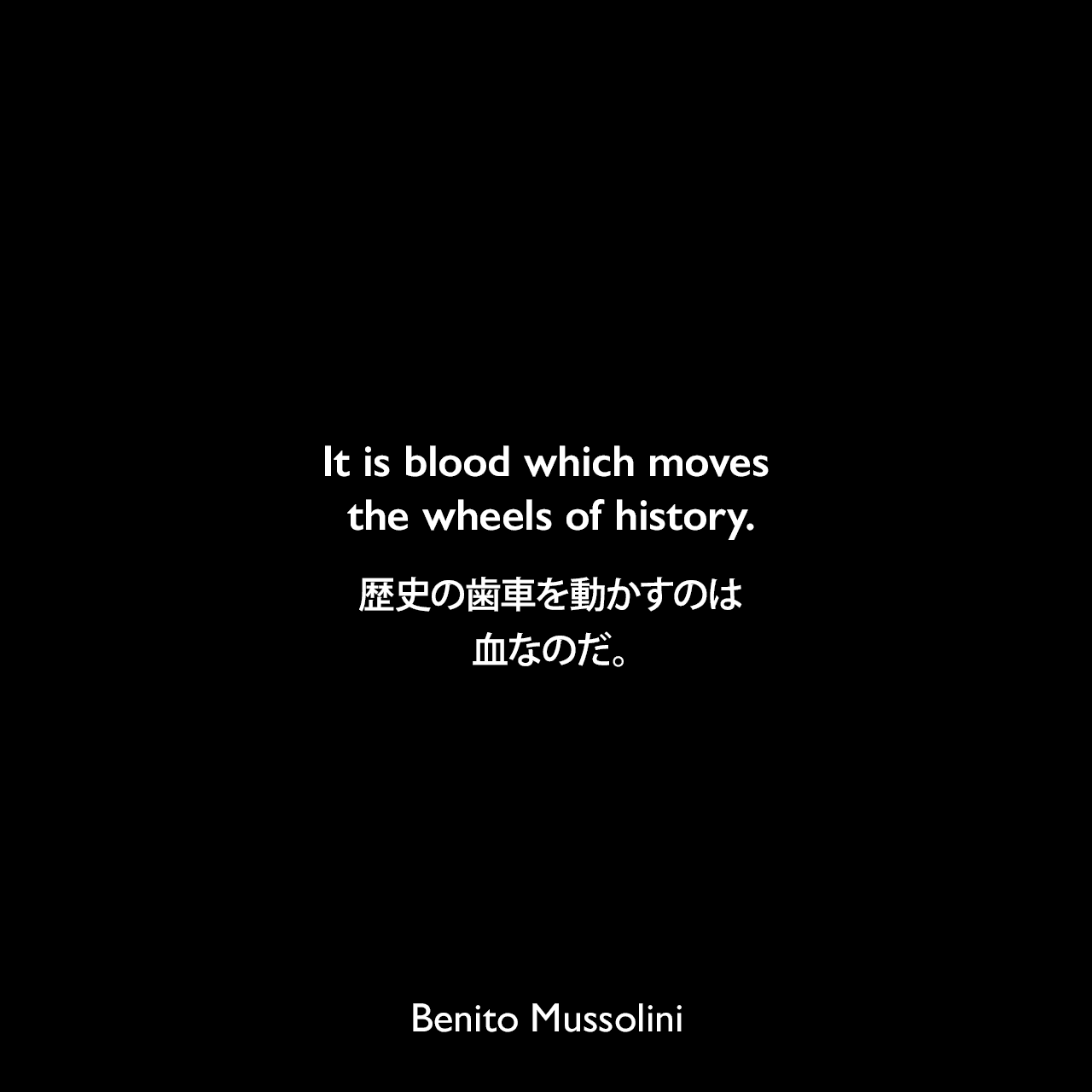 It is blood which moves the wheels of history.歴史の歯車を動かすのは血なのだ。- 1914年12月13日パルマでの演説よりBenito Mussolini