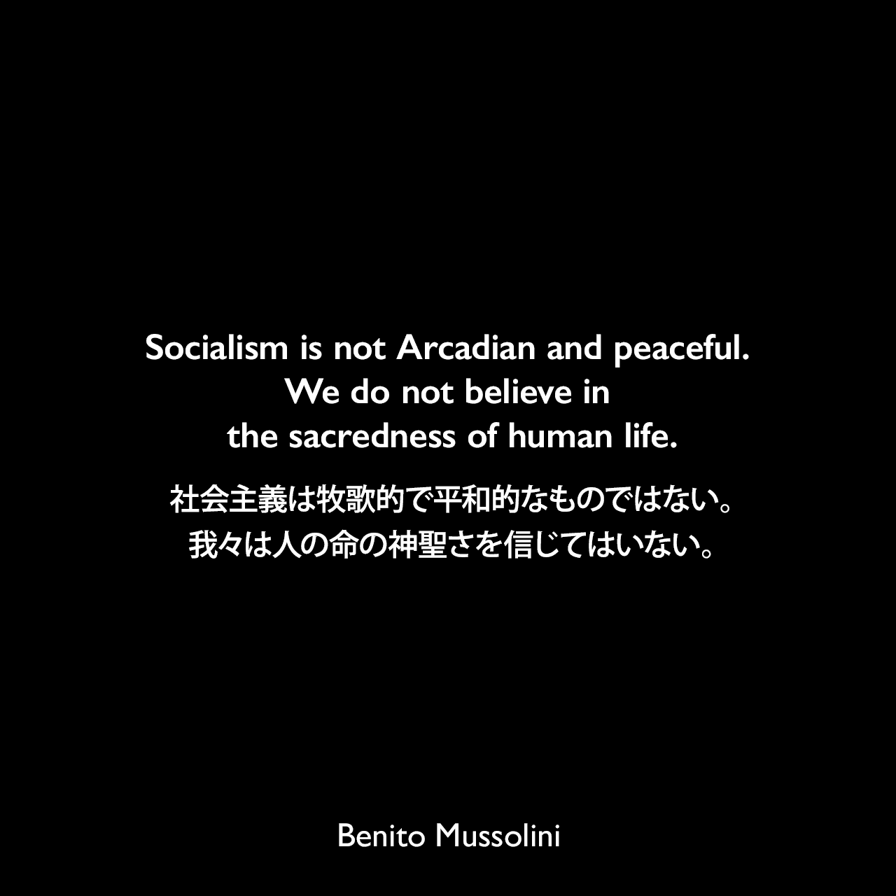Socialism is not Arcadian and peaceful. We do not believe in the sacredness of human life.社会主義は牧歌的で平和的なものではない。我々は人の命の神聖さを信じてはいない。- 1932年3月23日から4月4日、ローマのヴェネツィア宮殿でのインタビューよりBenito Mussolini
