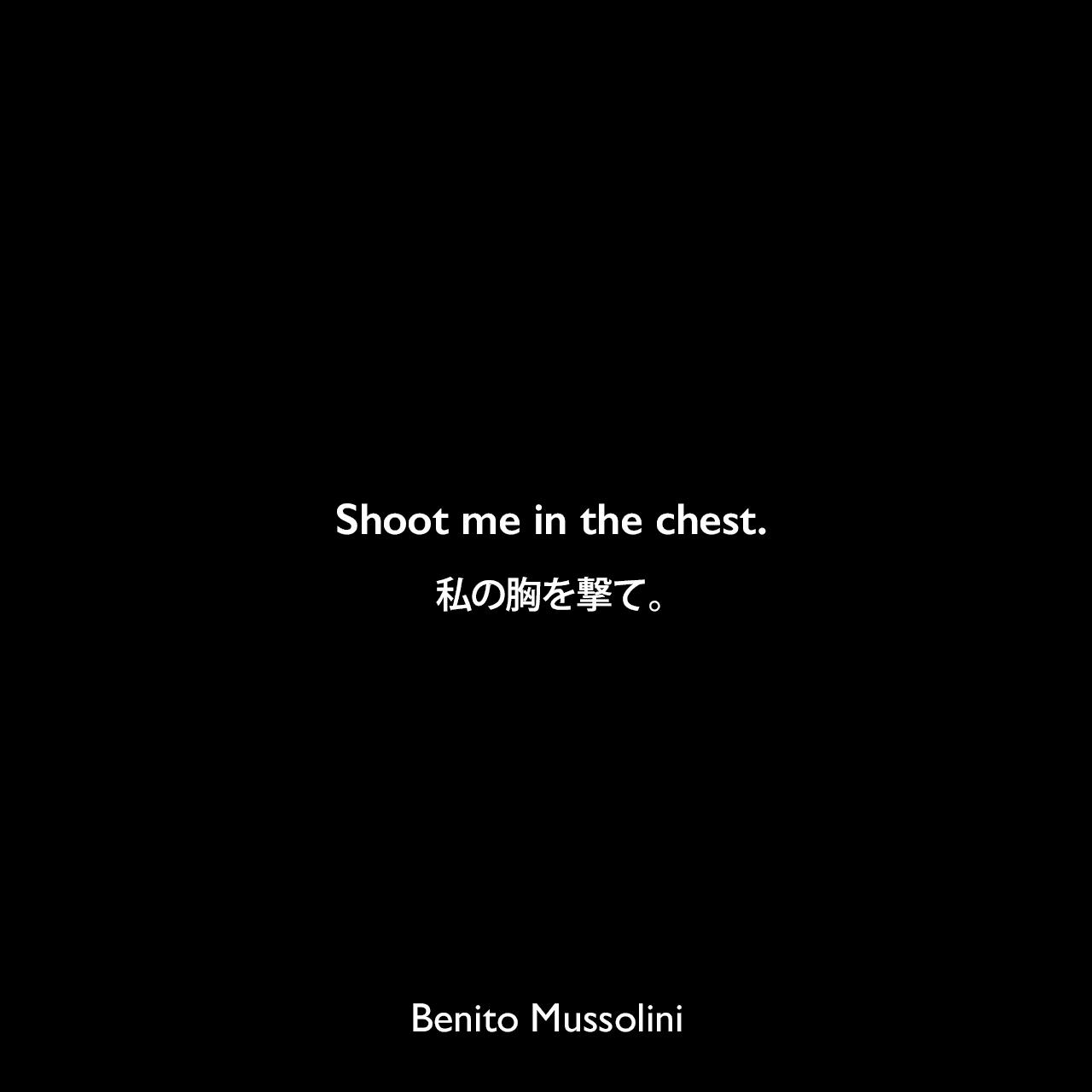 Shoot me in the chest.私の胸を撃て。- 1945年4月28日ムッソリーニの最後の言葉Benito Mussolini