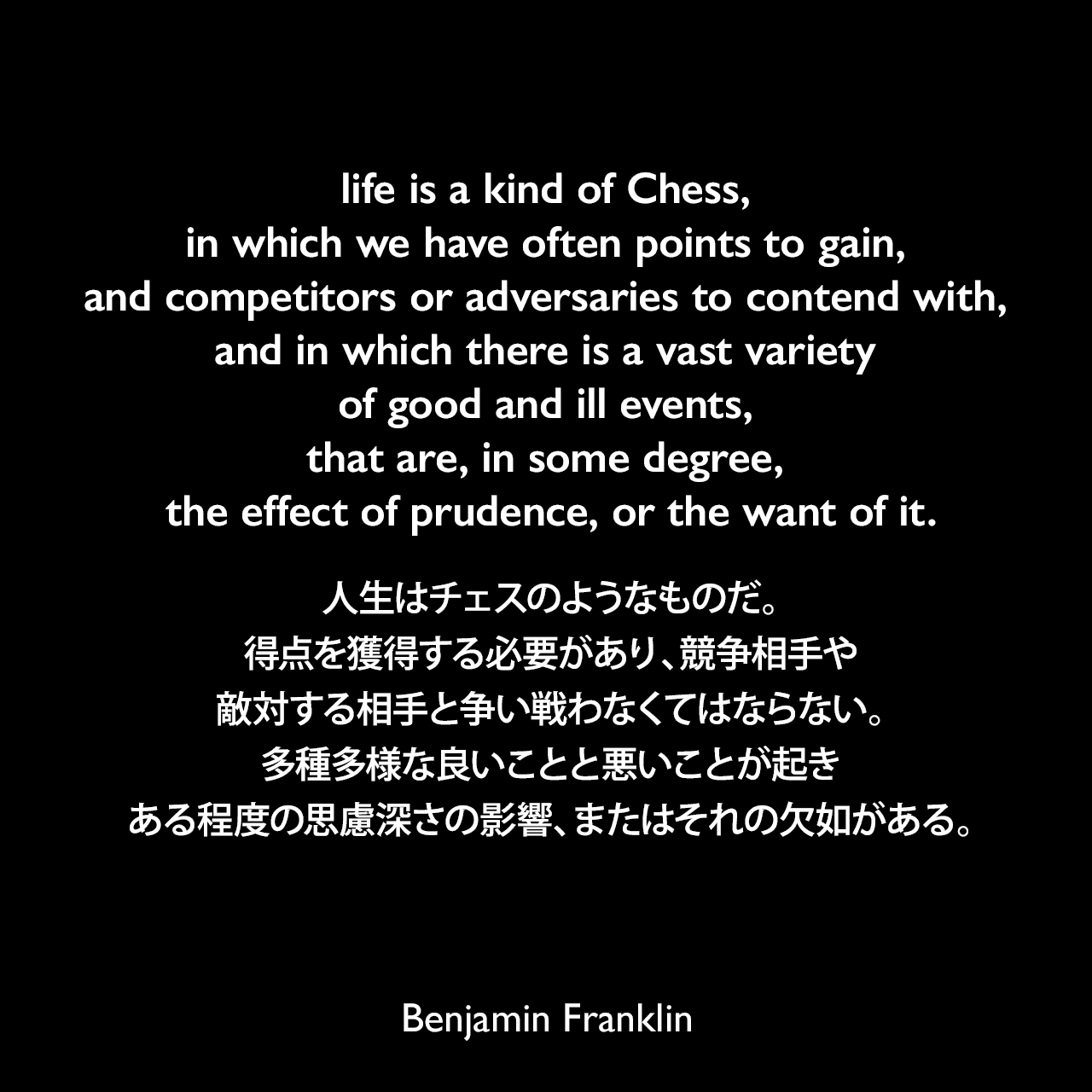 life is a kind of Chess, in which we have often points to gain, and competitors or adversaries to contend with, and in which there is a vast variety of good and ill events, that are, in some degree, the effect of prudence, or the want of it.人生はチェスのようなものだ。得点を獲得する必要があり、競争相手や敵対する相手と争い戦わなくてはならない。多種多様な良いことと悪いことが起き、ある程度の思慮深さの影響、またはそれの欠如がある。- ベンジャミン・フランクリンによる本「The Morals of Chess(1750年)」よりBenjamin Franklin