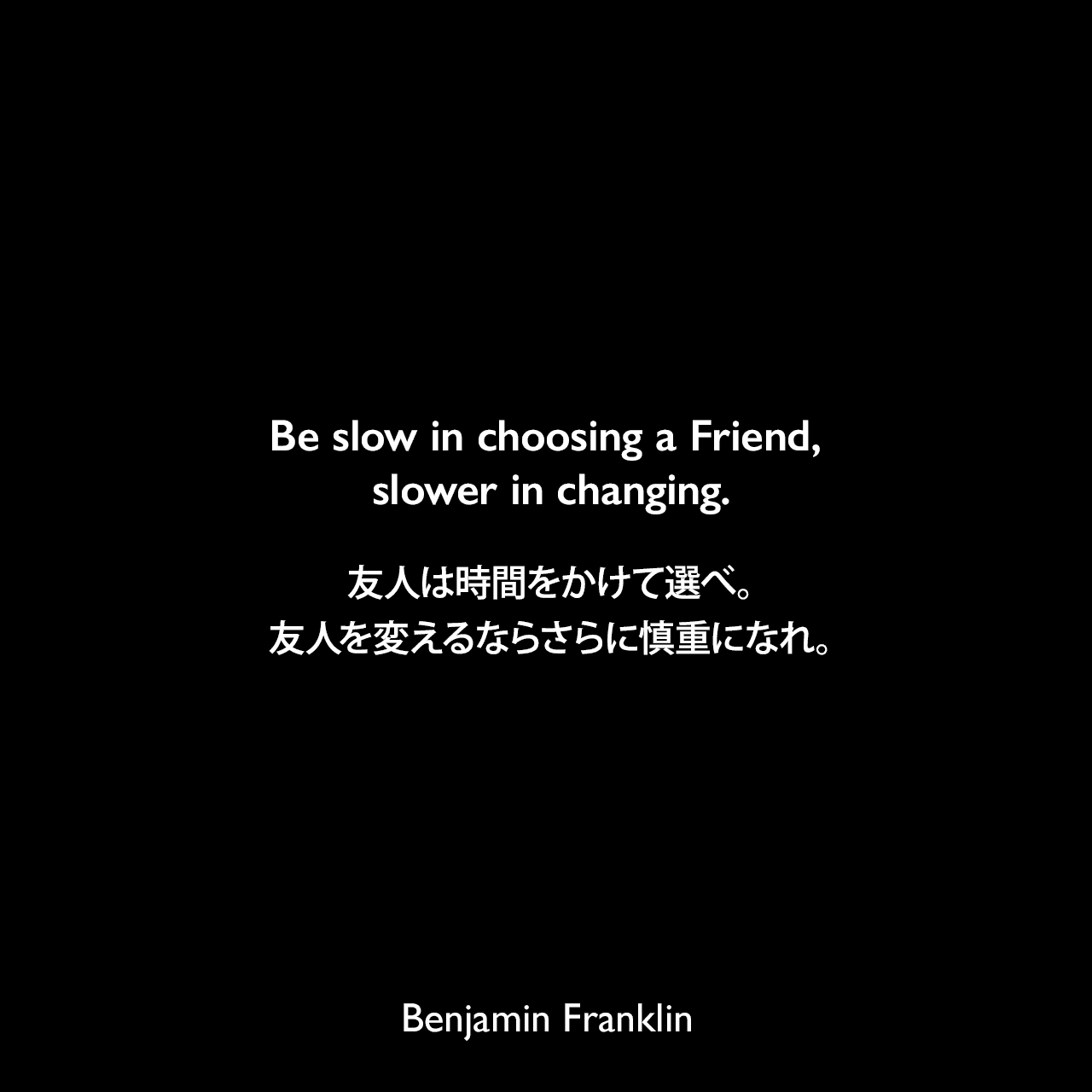 Be slow in choosing a Friend, slower in changing.友人は時間をかけて選べ。友人を変えるならさらに慎重になれ。Benjamin Franklin