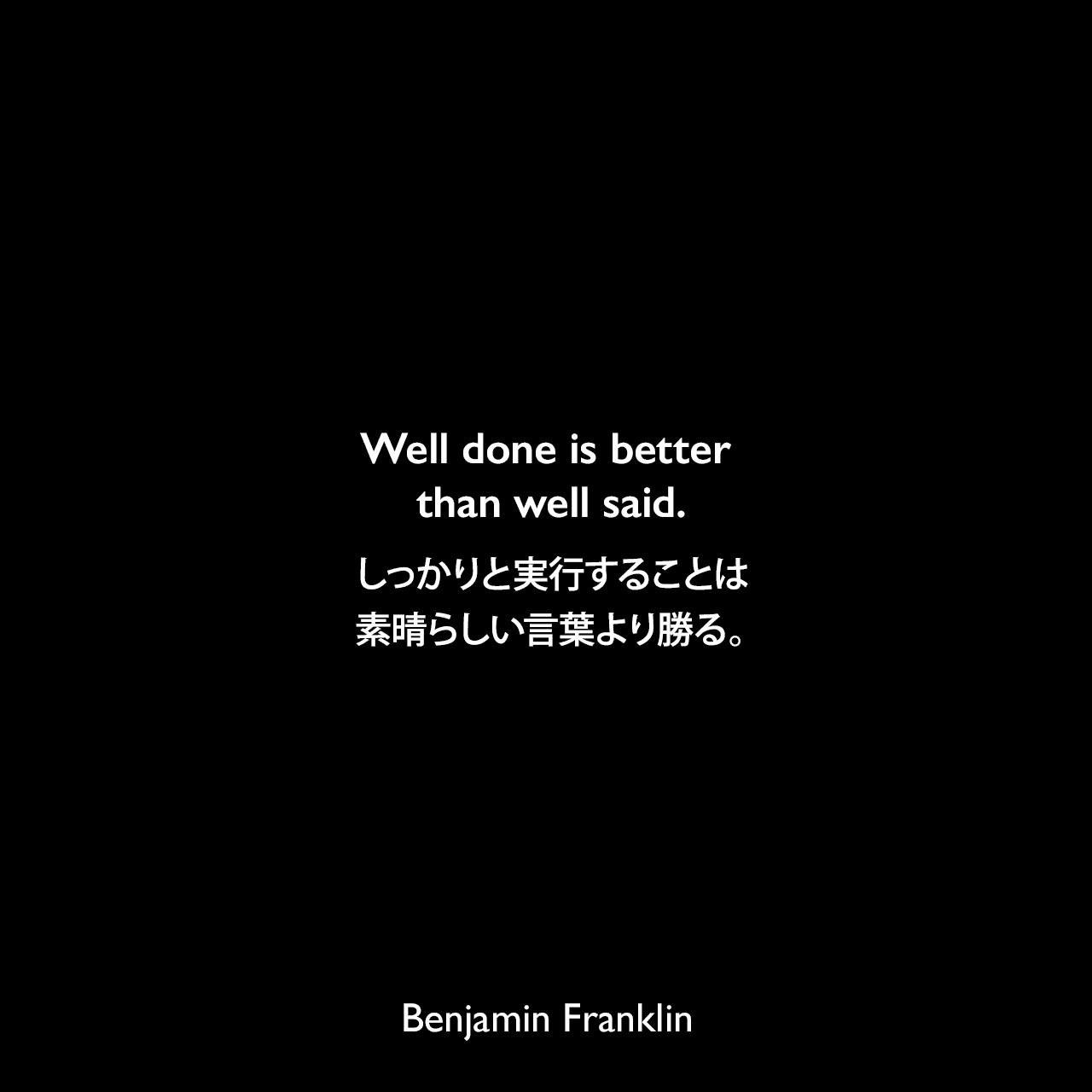 Well done is better than well said.しっかりと実行することは、素晴らしい言葉より勝る。Benjamin Franklin