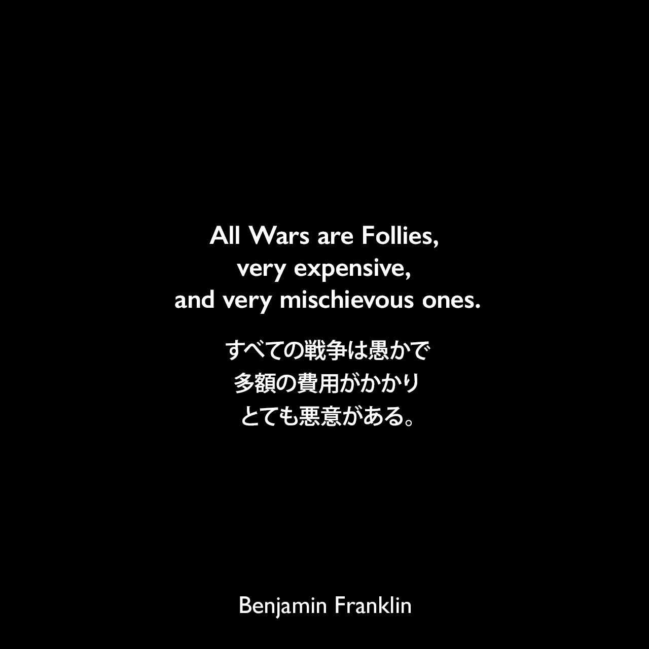 All Wars are Follies, very expensive, and very mischievous ones.すべての戦争は愚かで、多額の費用がかかり、とても悪意がある。- 1783年1月27日 ベンジャミン・フランクリンがメアリー・ヒューソンに宛てた手紙Benjamin Franklin