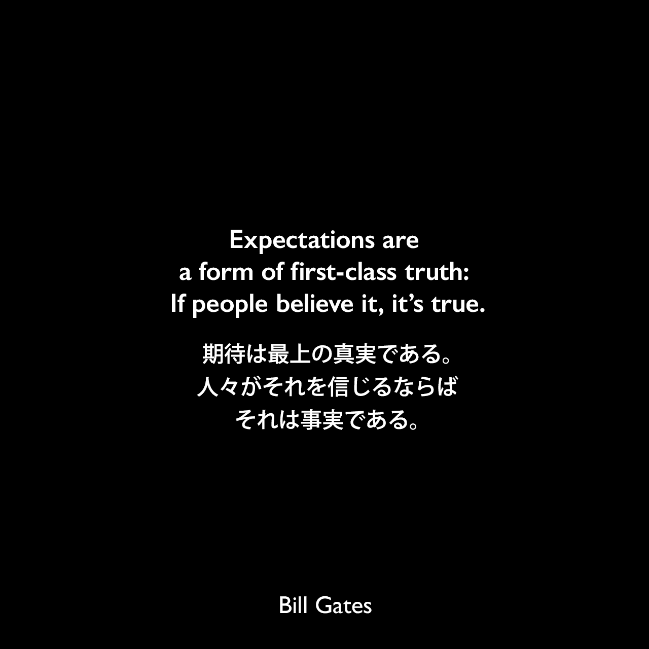 Expectations are a form of first-class truth: If people believe it, it's true.期待は最上の真実である。人々がそれを信じるならば、それは事実である。Bill Gates
