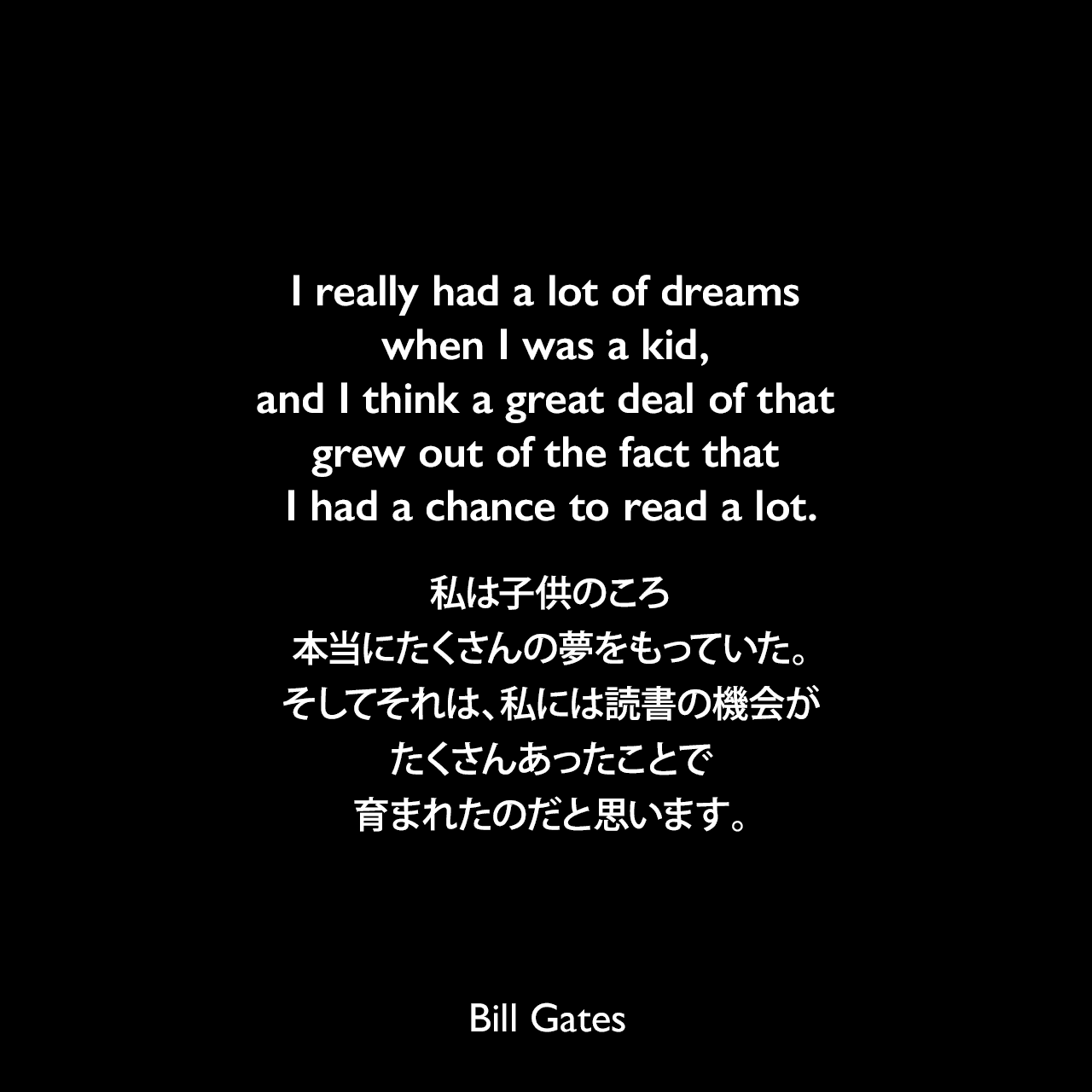 I really had a lot of dreams when I was a kid, and I think a great deal of that grew out of the fact that I had a chance to read a lot.私は子供のころ本当にたくさんの夢をもっていた。そしてそれは、私には読書の機会がたくさんあったことで育まれたのだと思います。Bill Gates