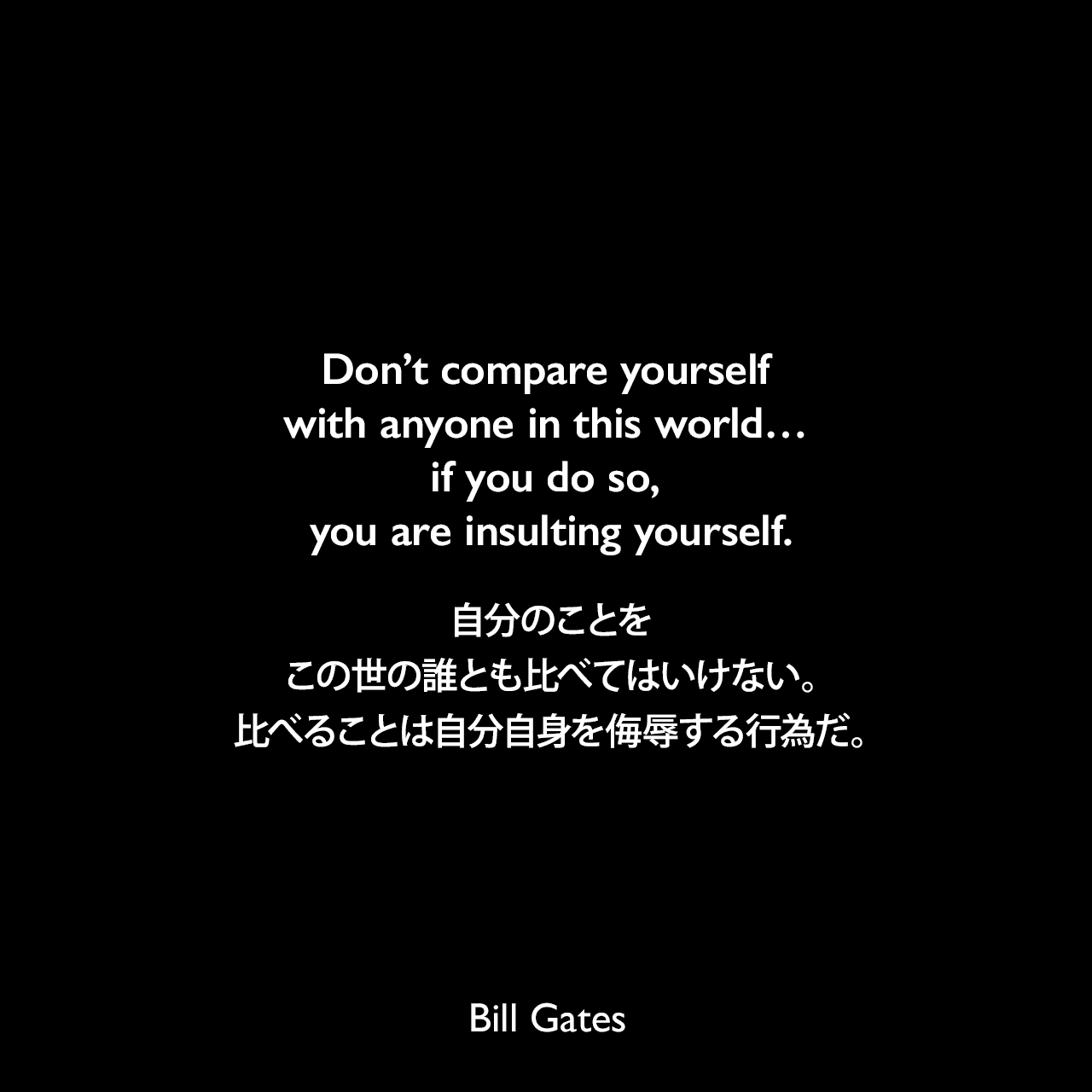 Don't compare yourself with anyone in this world… if you do so, you are insulting yourself.自分のことを、この世の誰とも比べてはいけない。比べることは自分自身を侮辱する行為だ。
