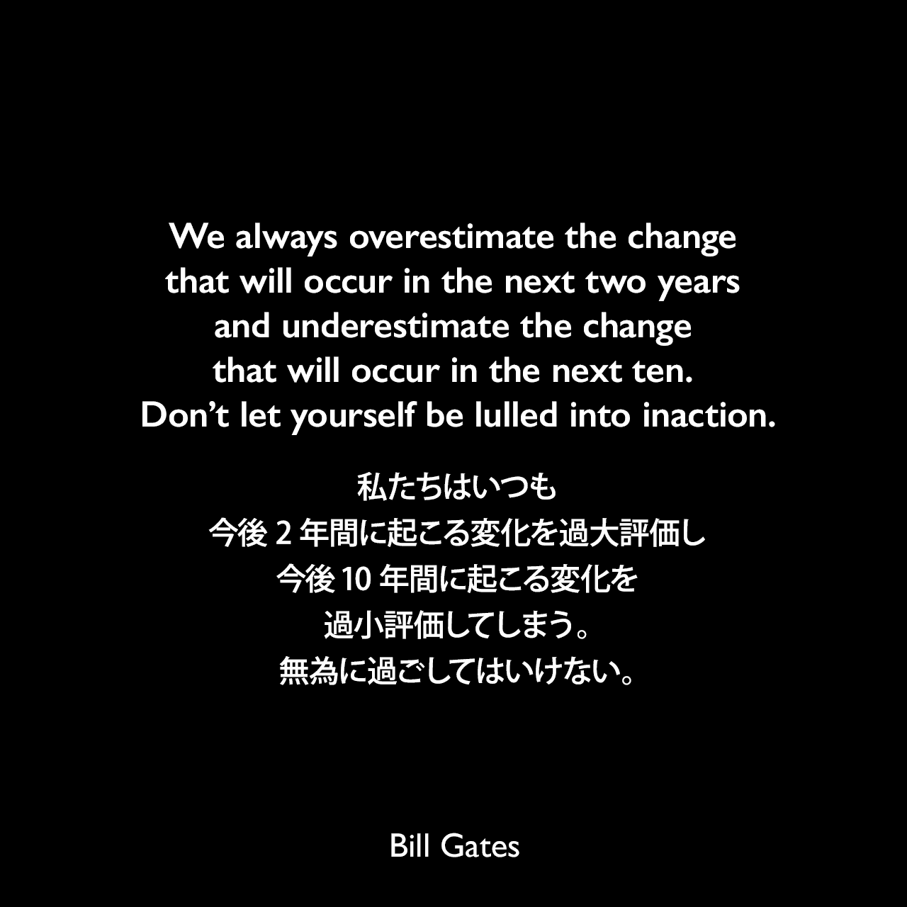 We always overestimate the change that will occur in the next two years and underestimate the change that will occur in the next ten. Don't let yourself be lulled into inaction.私たちはいつも、今後2年間に起こる変化を過大評価し、今後10年間に起こる変化を過小評価してしまう。無為に過ごしてはいけない。Bill Gates