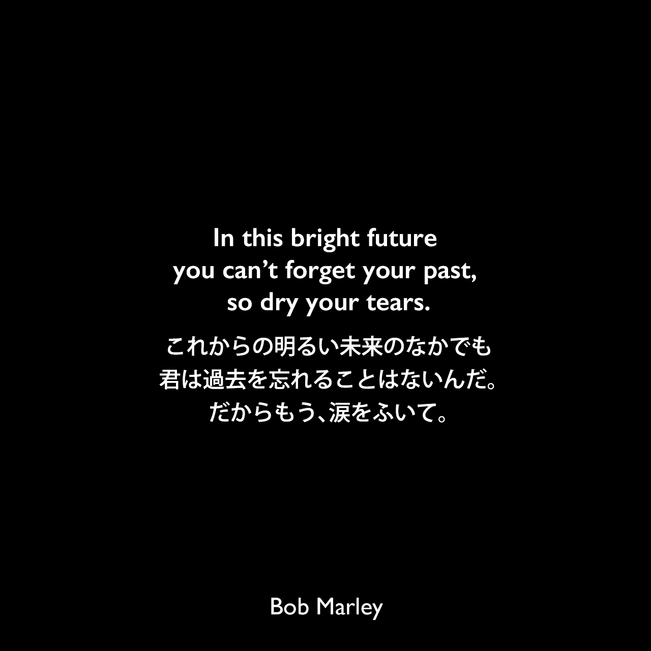 In this bright future you can't forget your past, so dry your tears.これからの明るい未来のなかでも、君は過去を忘れることはないんだ。だからもう、涙をふいて。Bob Marley