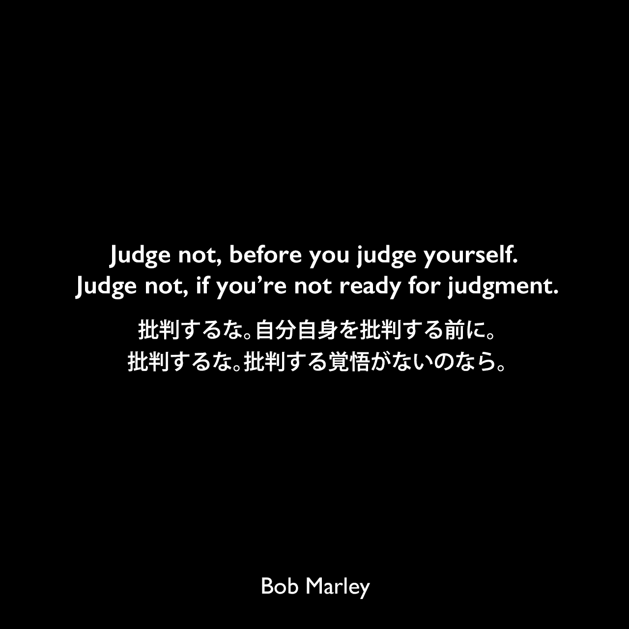 Judge not, before you judge yourself. Judge not, if you're not ready for judgment.批判するな。自分自身を批判する前に。批判するな。批判する覚悟がないのなら。Bob Marley