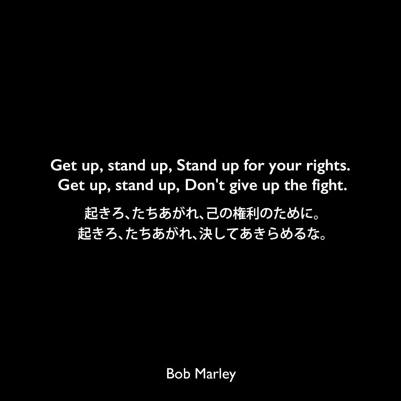 Get up, stand up, Stand up for your rights. Get up, stand up, Don't give up the fight.起きろ、たちあがれ、己の権利のために。起きろ、たちあがれ、決してあきらめるな。Bob Marley