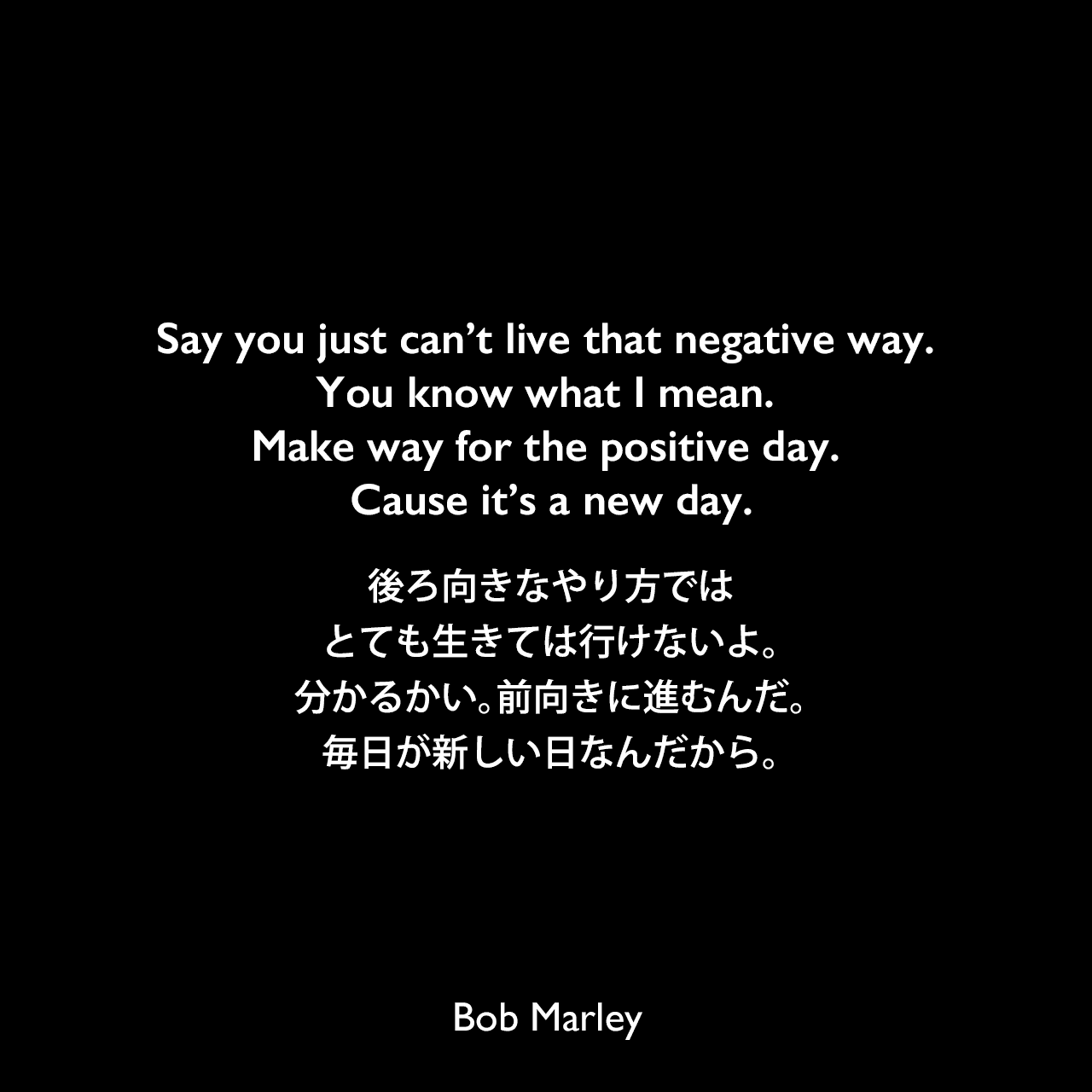 Say you just can't live that negative way. You know what I mean. Make way for the positive day. Cause it's a new day.後ろ向きなやり方では、とても生きては行けないよ。分かるかい。前向きに進むんだ。毎日が新しい日なんだから。Bob Marley