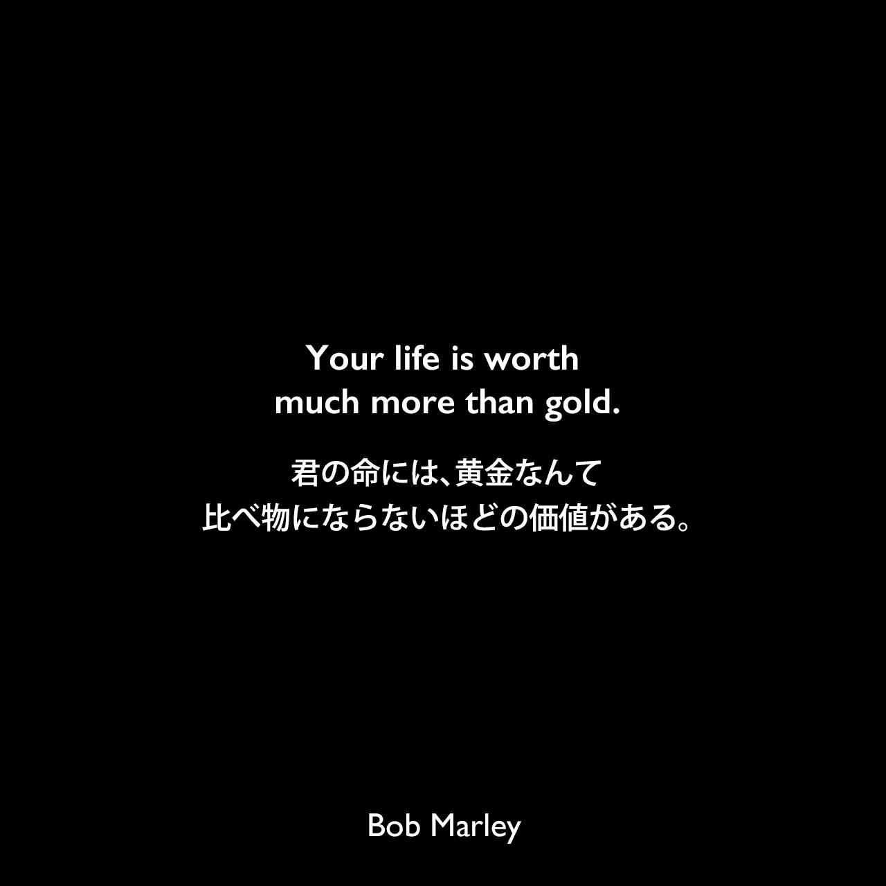 Your life is worth much more than gold.君の命には、黄金なんて比べ物にならないほどの価値がある。