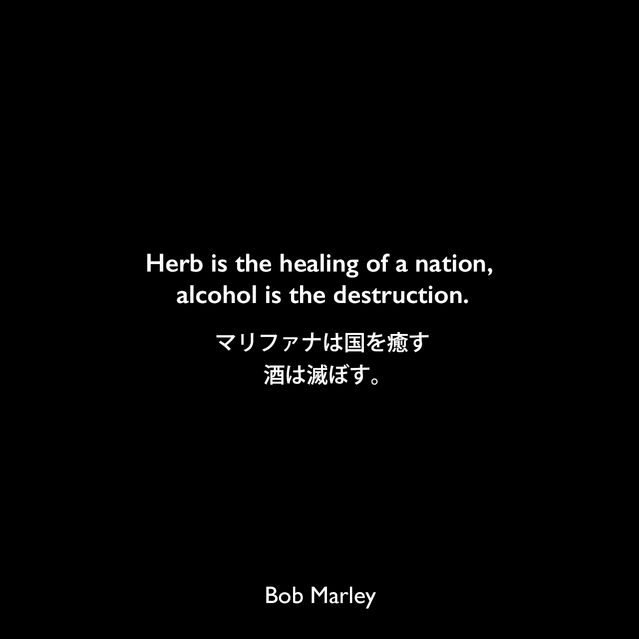 Herb is the healing of a nation, alcohol is the destruction.マリファナは国を癒す、酒は滅ぼす。Bob Marley