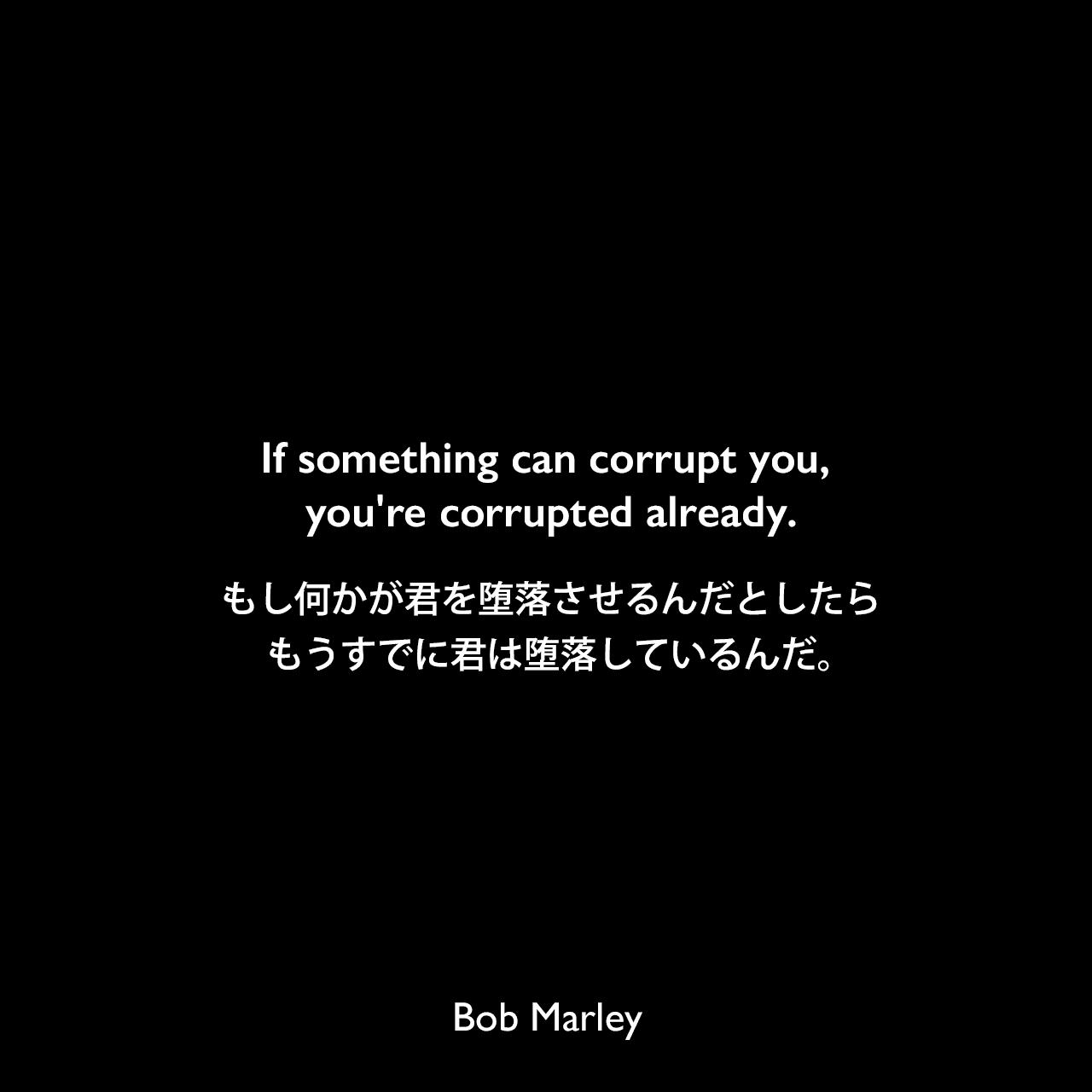 If something can corrupt you, you're corrupted already.もし何かが君を堕落させるんだとしたら、もうすでに君は堕落しているんだ。Bob Marley