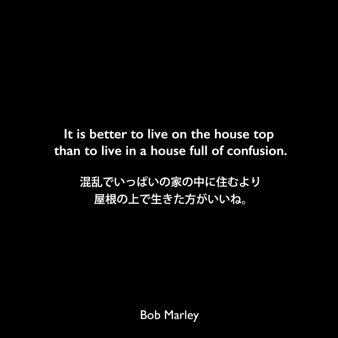 It is better to live on the house top than to live in a house full of confusion.混乱でいっぱいの家の中に住むより、屋根の上で生きた方がいいね。Bob Marley