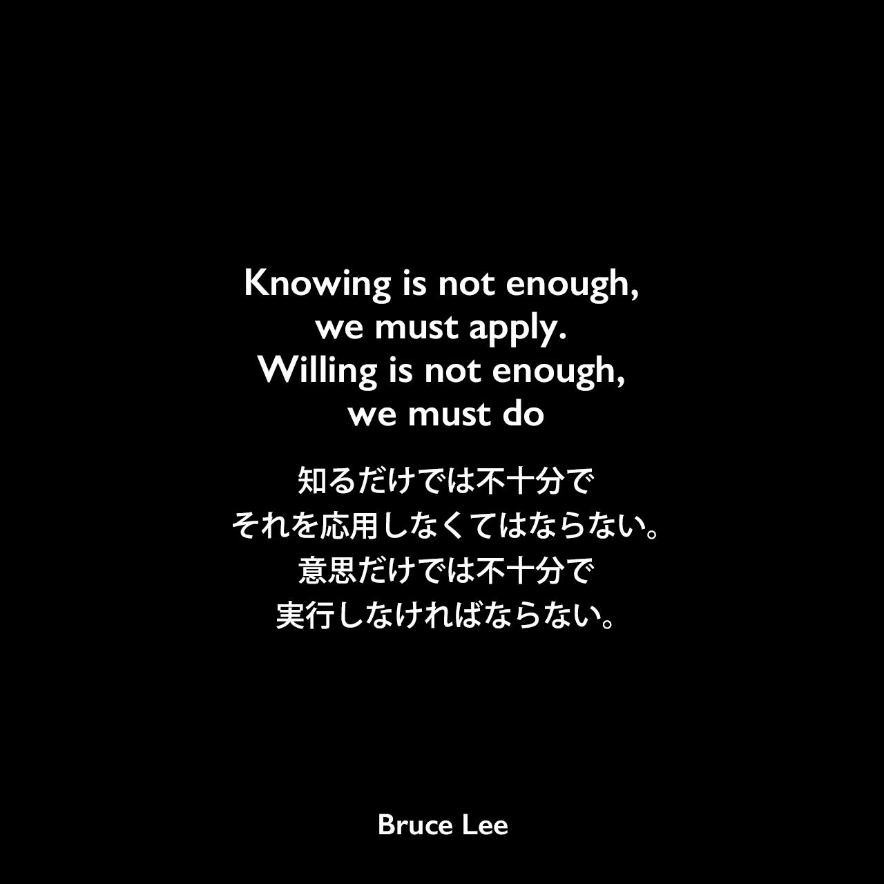 Knowing is not enough, we must apply. Willing is not enough, we must do知るだけでは不十分で。それを応用しなくてはならない。意思だけでは不十分で、実行しなければならない。Bruce Lee