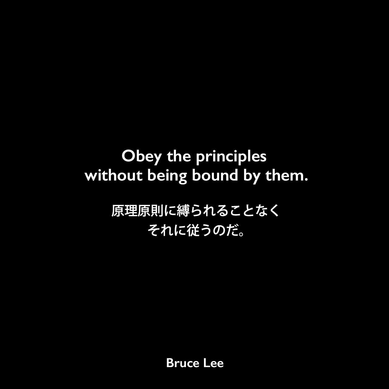 Obey the principles without being bound by them.原理原則に縛られることなくそれに従うのだ。Bruce Lee