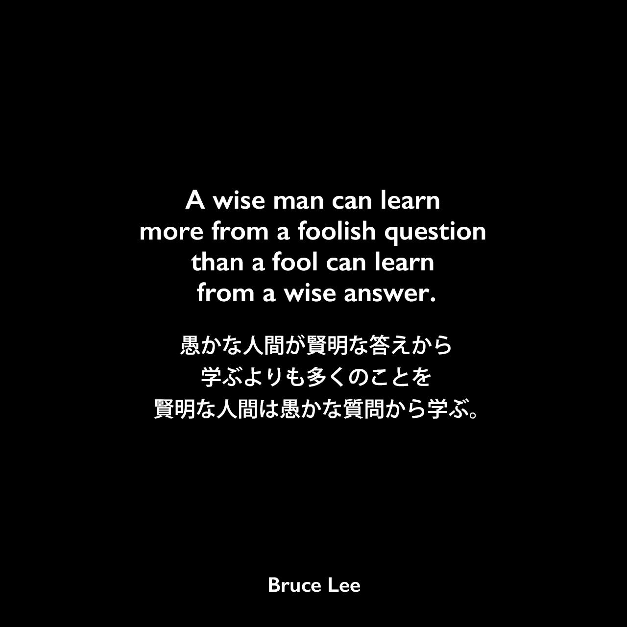 A wise man can learn more from a foolish question than a fool can learn from a wise answer.愚かな人間が賢明な答えから学ぶよりも多くのことを、賢明な人間は愚かな質問から学ぶ。Bruce Lee