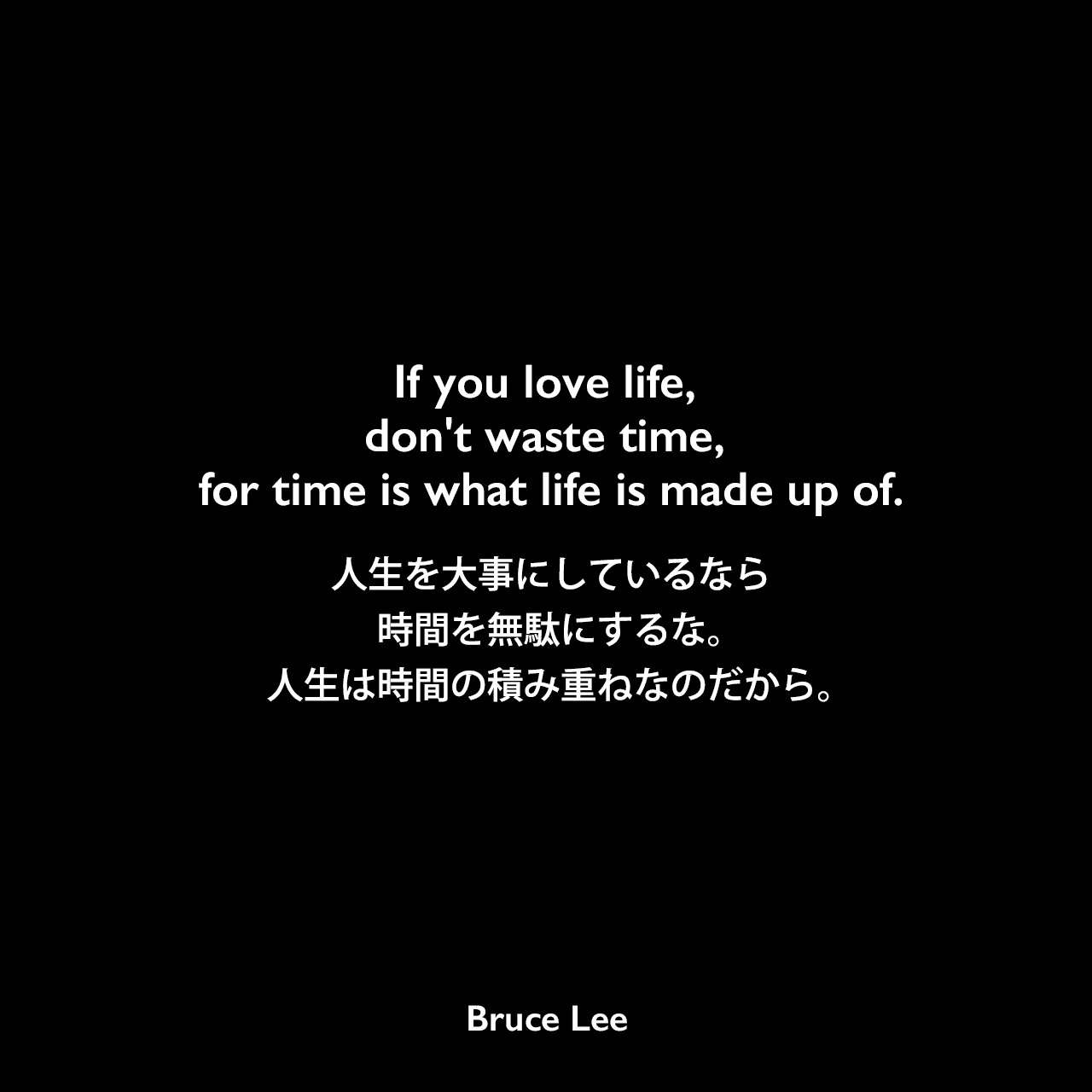 If you love life, don't waste time, for time is what life is made up of.人生を大事にしているなら、時間を無駄にするな。人生は時間の積み重ねなのだから。- ブルース・リーの本「ブルース・リーが語るストライキング・ソーツ」より