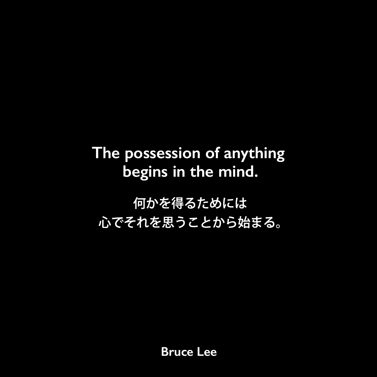 The possession of anything begins in the mind.何かを得るためには、心でそれを思うことから始まる。