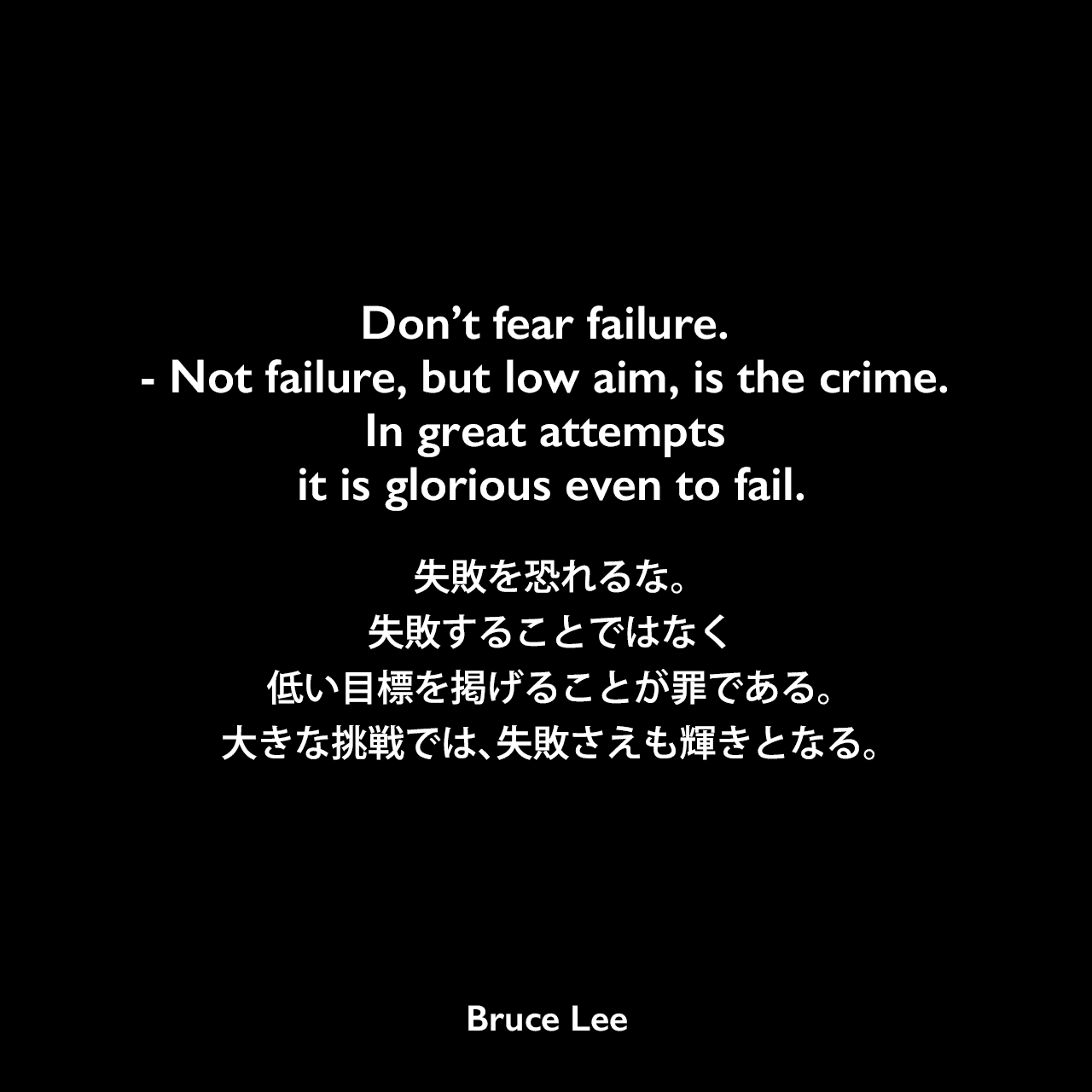 Don't fear failure. — Not failure, but low aim, is the crime. In great attempts it is glorious even to fail.失敗を恐れるな。失敗することではなく、低い目標を掲げることが罪である。大きな挑戦では、失敗さえも輝きとなる。- ブルース・リーの本「ブルース・リーが語るストライキング・ソーツ」より