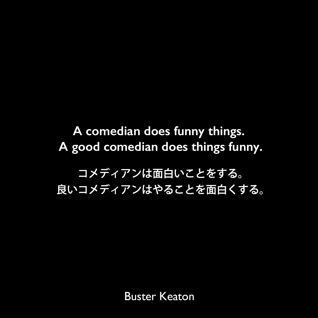 A comedian does funny things. A good comedian does things funny.コメディアンは面白いことをする。良いコメディアンはやることを面白くする。Buster Keaton