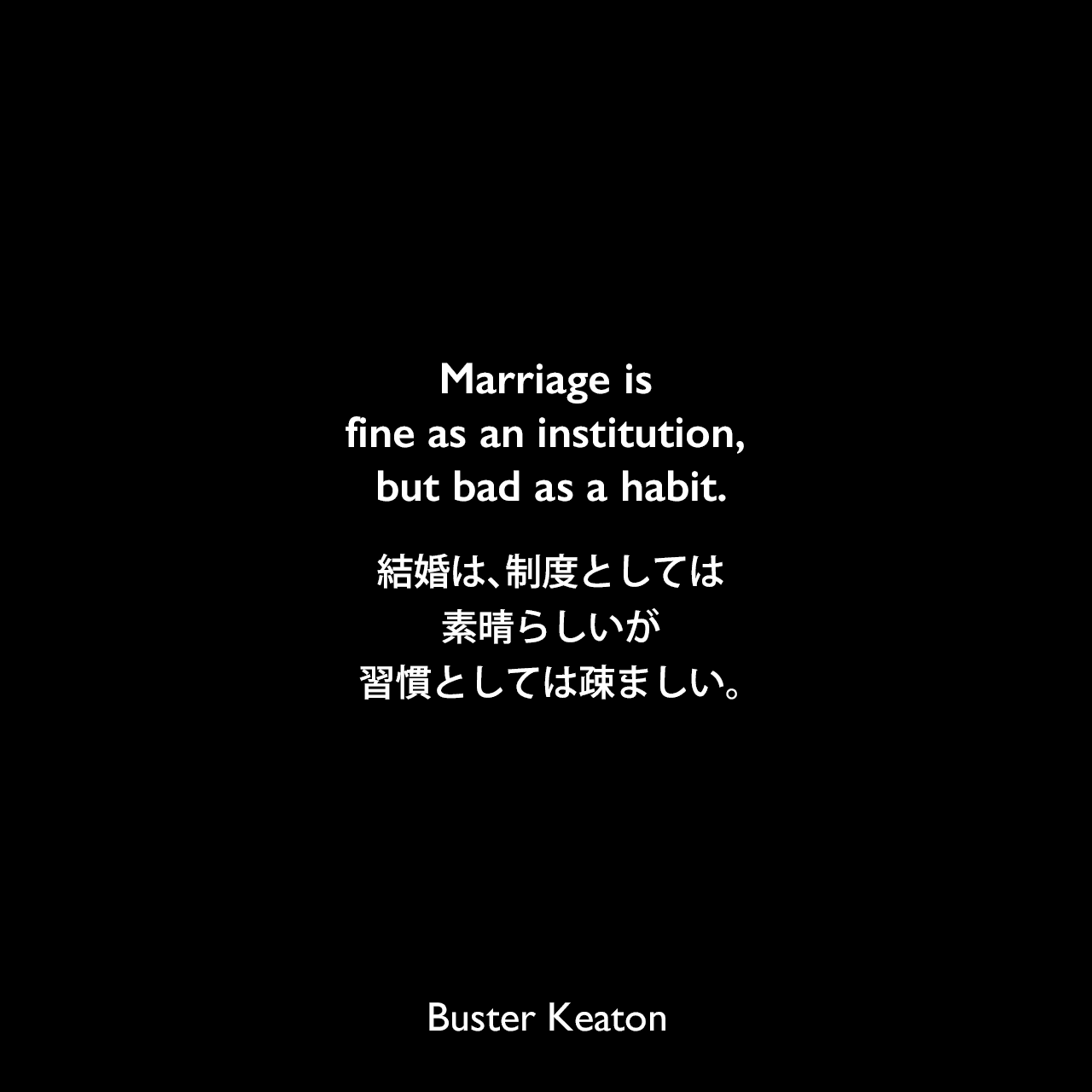 Marriage is fine as an institution, but bad as a habit.結婚は、制度としては素晴らしいが、習慣としては疎ましい。- 1921年のMotion PictureのインタビューBuster Keaton