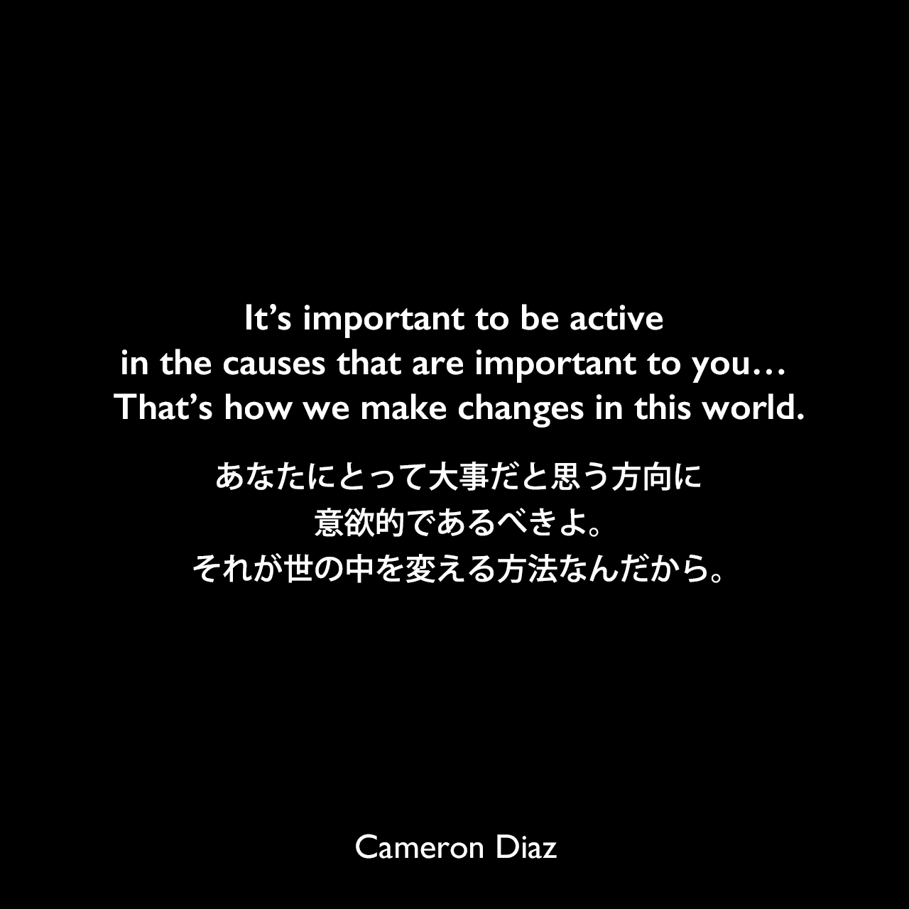 It's important to be active in the causes that are important to you… That's how we make changes in this world.あなたにとって大事だと思う方向に意欲的であるべきよ。それが世の中を変える方法なんだから。Cameron Diaz