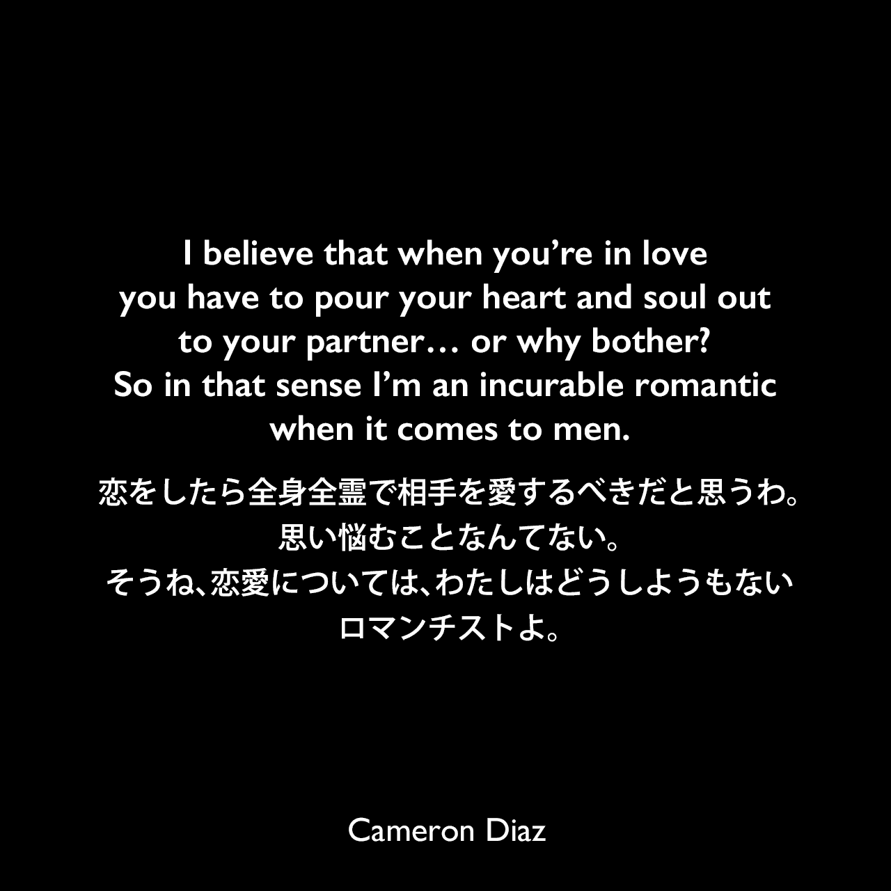 I believe that when you're in love you have to pour your heart and soul out to your partner… or why bother? So in that sense I'm an incurable romantic when it comes to men.恋をしたら全身全霊で相手を愛するべきだと思うわ。思い悩むことなんてない。そうね、恋愛については、わたしはどうしようもないロマンチストよ。Cameron Diaz