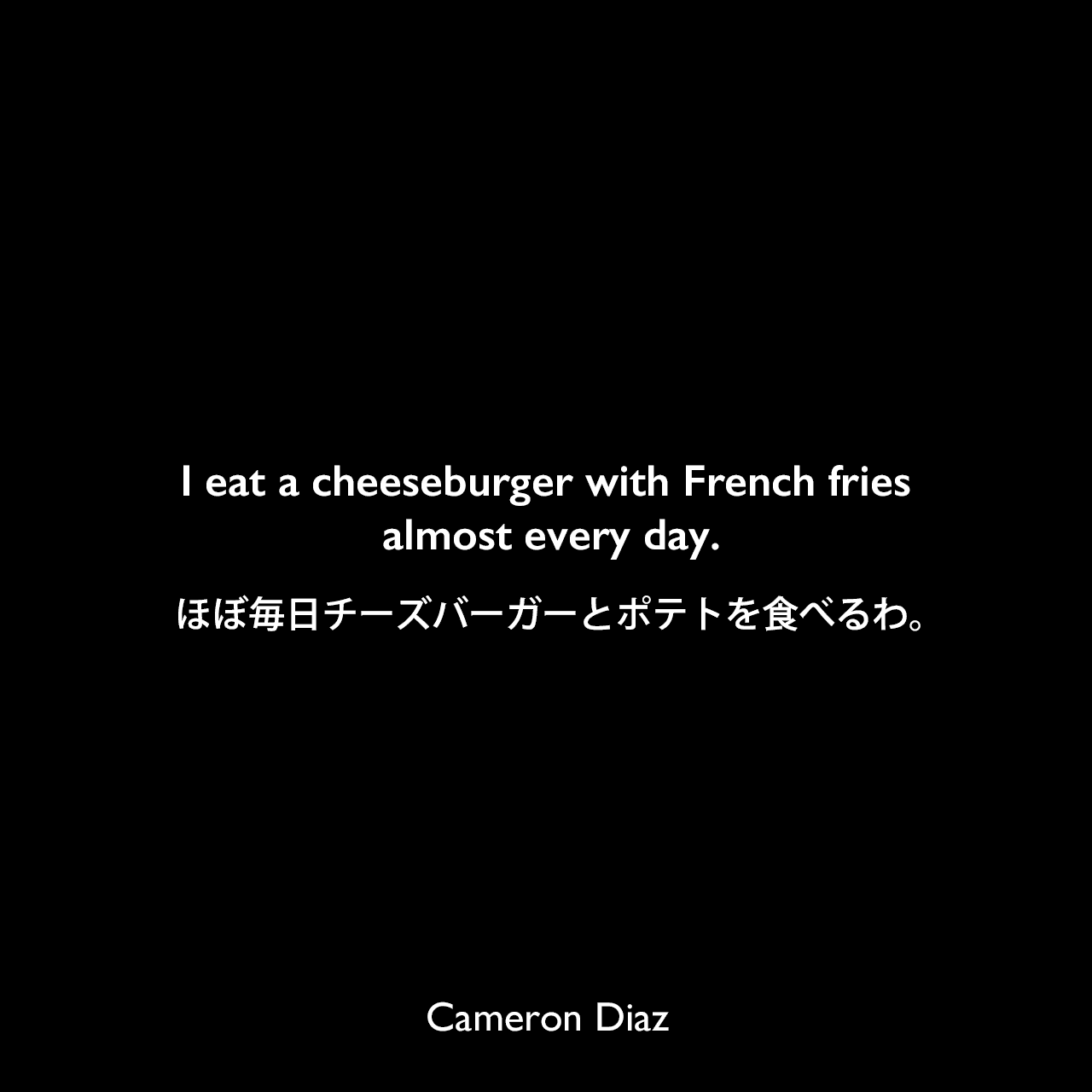 I eat a cheeseburger with French fries almost every day.ほぼ毎日チーズバーガーとポテトを食べるわ。Cameron Diaz