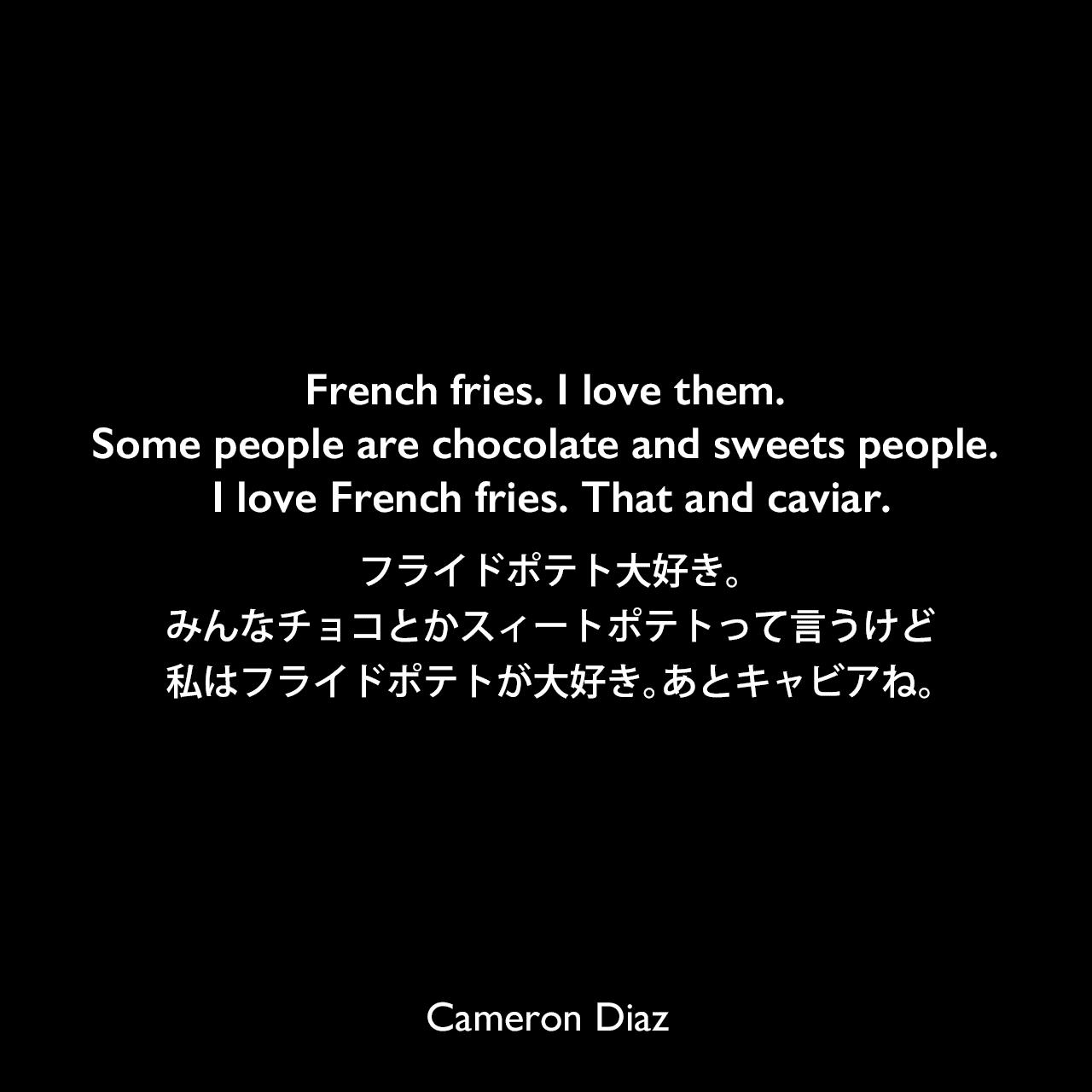 French fries. I love them. Some people are chocolate and sweets people. I love French fries. That and caviar.フライドポテト大好き。みんなチョコとかスィートポテトって言うけど、私はフライドポテトが大好き。あとキャビアね。Cameron Diaz