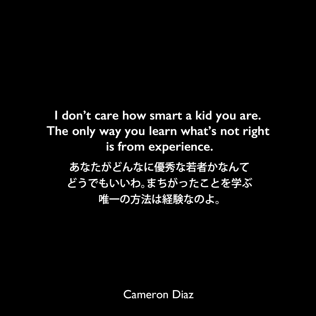 I don't care how smart a kid you are. The only way you learn what's not right is from experience.あなたがどんなに優秀な若者かなんて、どうでもいいわ。まちがったことを学ぶ唯一の方法は経験なのよ。Cameron Diaz