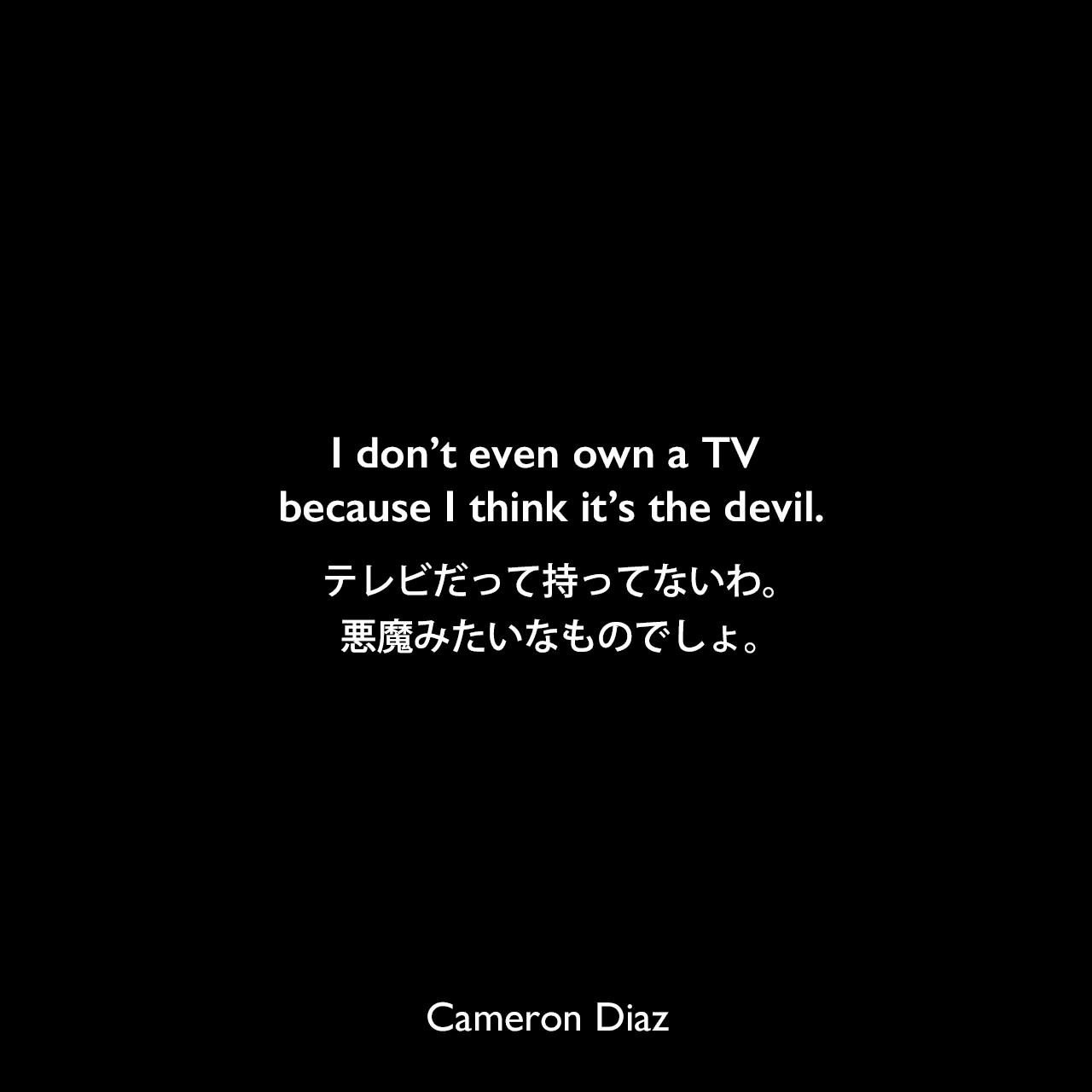 I don't even own a TV because I think it's the devil.テレビだって持ってないわ。悪魔みたいなものでしょ。Cameron Diaz