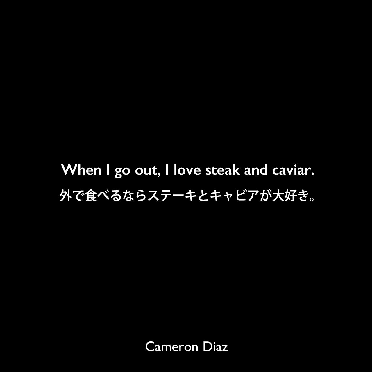 When I go out, I love steak and caviar.外で食べるならステーキとキャビアが大好き。Cameron Diaz