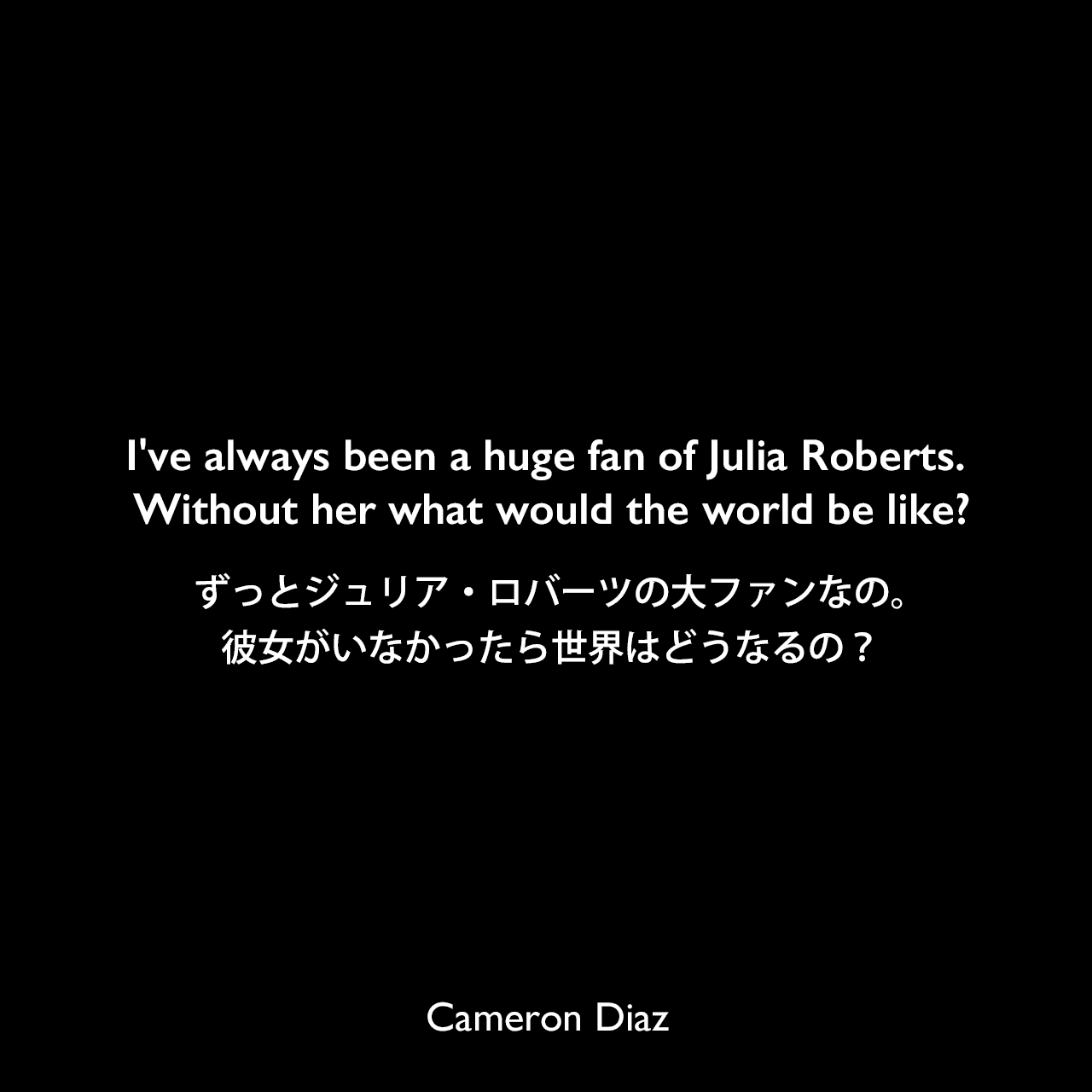 I've always been a huge fan of Julia Roberts. Without her what would the world be like?ずっとジュリア・ロバーツの大ファンなの。彼女がいなかったら世界はどうなるの?Cameron Diaz