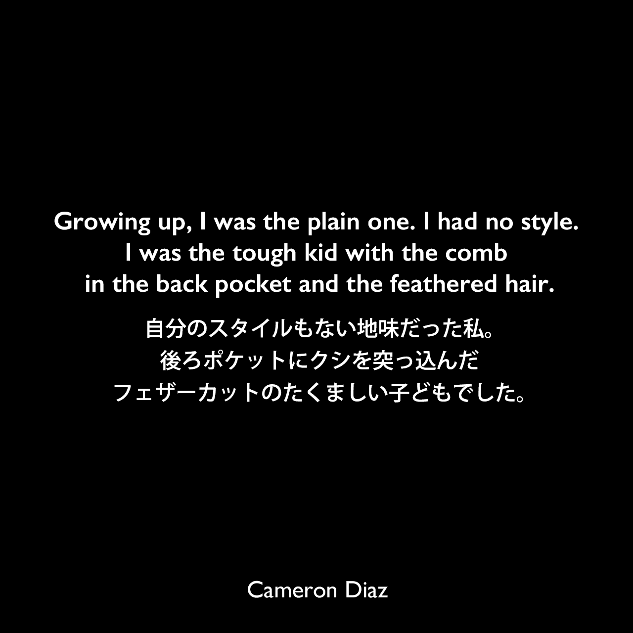 Growing up, I was the plain one. I had no style. I was the tough kid with the comb in the back pocket and the feathered hair.自分のスタイルもない地味だった私。後ろポケットにクシを突っ込んだフェザーカットのたくましい子どもでした。Cameron Diaz