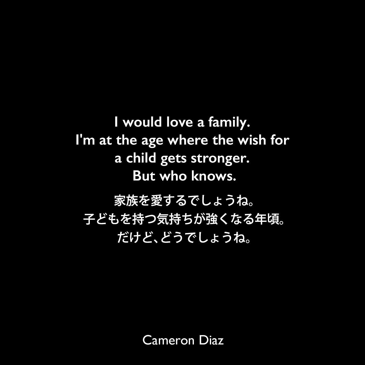 I would love a family. I'm at the age where the wish for a child gets stronger. But who knows.家族を愛するでしょうね。子どもを持つ気持ちが強くなる年頃。だけど、どうでしょうね。Cameron Diaz