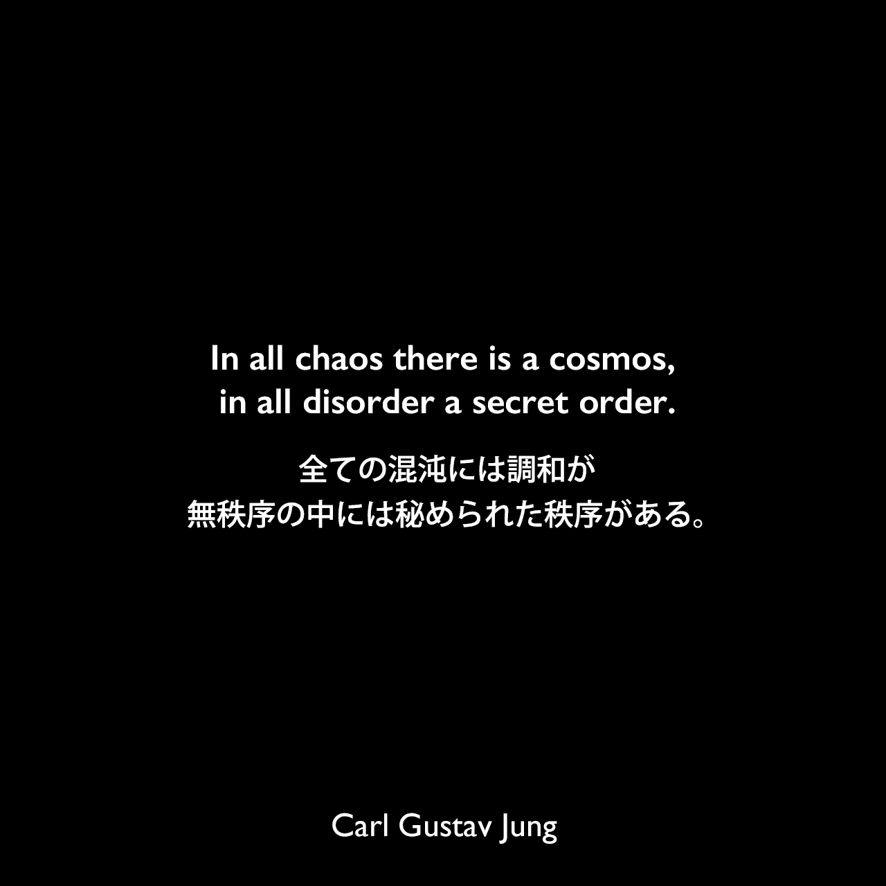 In all chaos there is a cosmos, in all disorder a secret order.全ての混沌には調和が、無秩序の中には秘められた秩序がある。-ユングによる本「Archetypes and the Collective Unconscious」よりCarl Gustav Jung