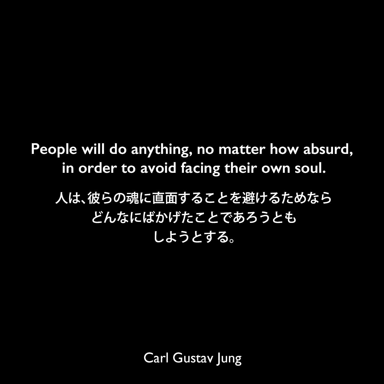 People will do anything, no matter how absurd, in order to avoid facing their own soul.人は、彼らの魂に直面することを避けるためなら、どんなにばかげたことであろうとも、しようとする。- ユングによる本「心理学と錬金術」よりCarl Gustav Jung