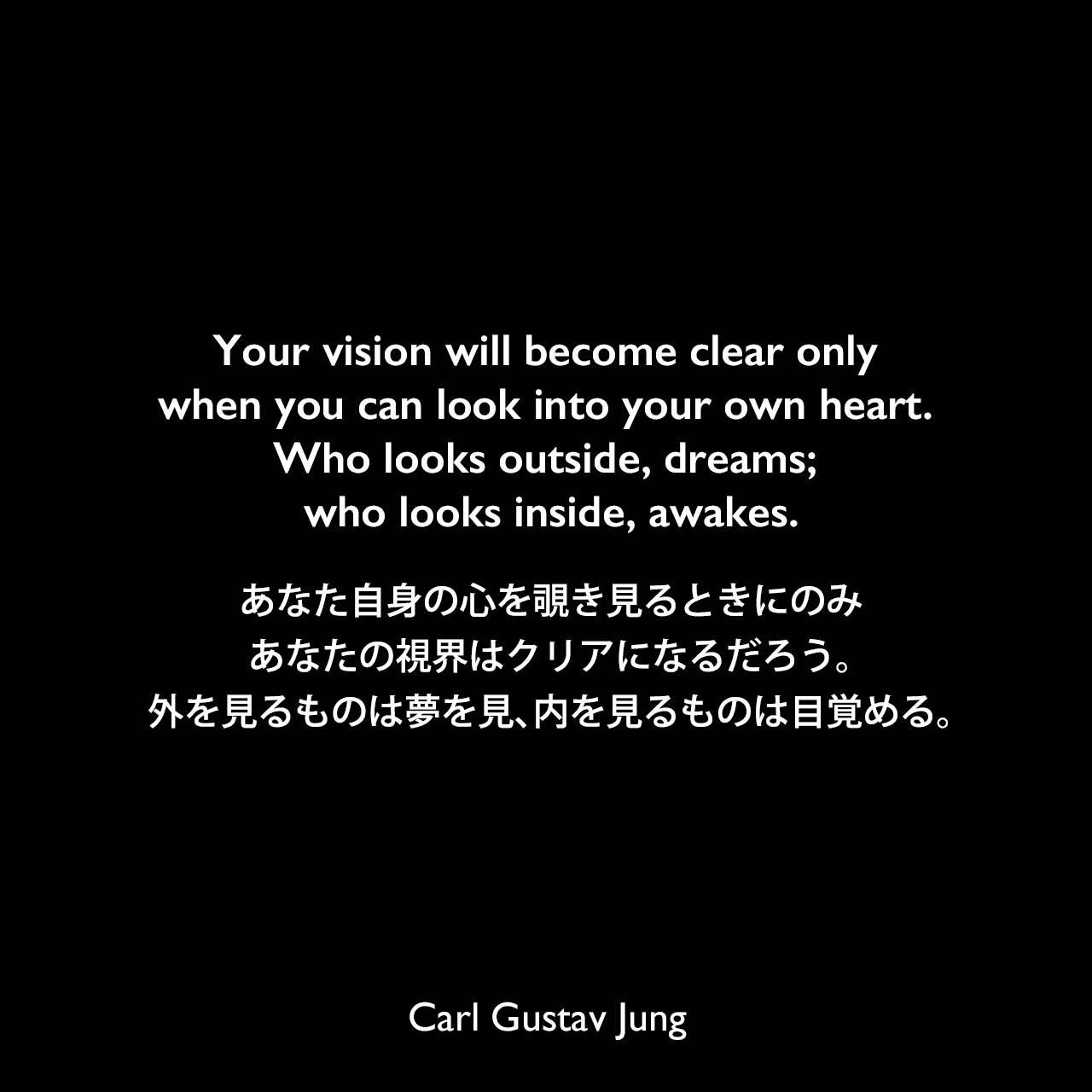 Your vision will become clear only when you can look into your own heart. Who looks outside, dreams; who looks inside, awakes.あなた自身の心を覗き見るときにのみ、あなたの視界はクリアになるだろう。外を見るものは夢を見、内を見るものは目覚める。Carl Gustav Jung