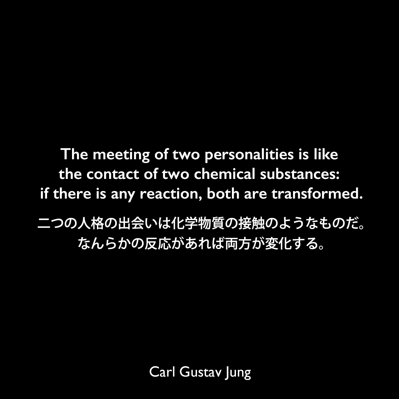 The meeting of two personalities is like the contact of two chemical substances: if there is any reaction, both are transformed.二つの人格の出会いは化学物質の接触のようなものだ。なんらかの反応があれば両方が変化する。- ユングによる本「Modern Man in Search of a Soul」よりCarl Gustav Jung