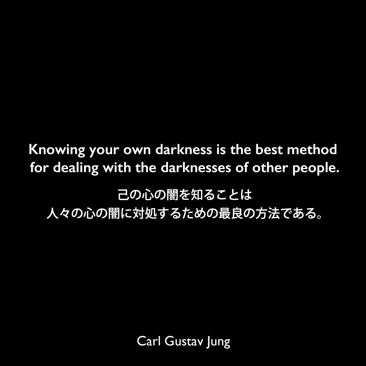 Knowing your own darkness is the best method for dealing with the darknesses of other people.己の心の闇を知ることは、人々の心の闇に対処するための最良の方法である。Carl Gustav Jung