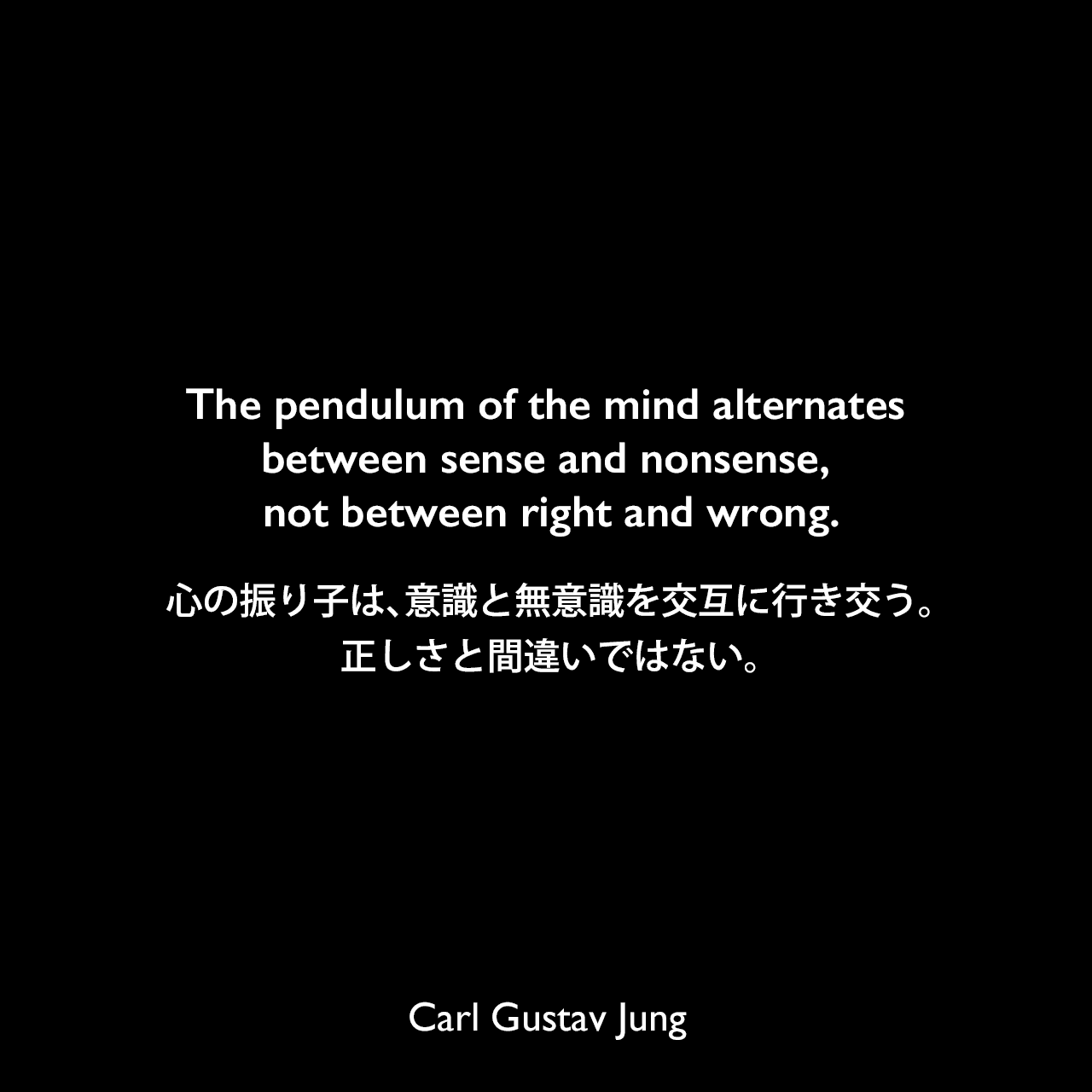 The pendulum of the mind alternates between sense and nonsense, not between right and wrong.心の振り子は、意識と無意識を交互に行き交う。正しさと間違いではない。Carl Gustav Jung