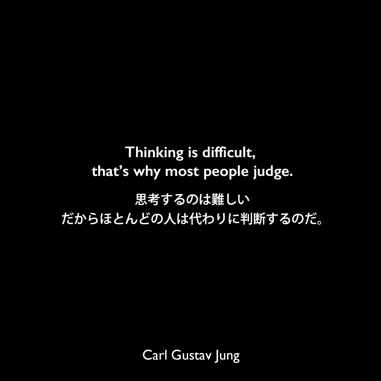 Thinking is difficult, that's why most people judge.思考するのは難しい、だからほとんどの人は代わりに判断するのだ。- ユングによる本「Flying Saucers: A Modern Myth of Things Seen in the Sky」よりCarl Gustav Jung