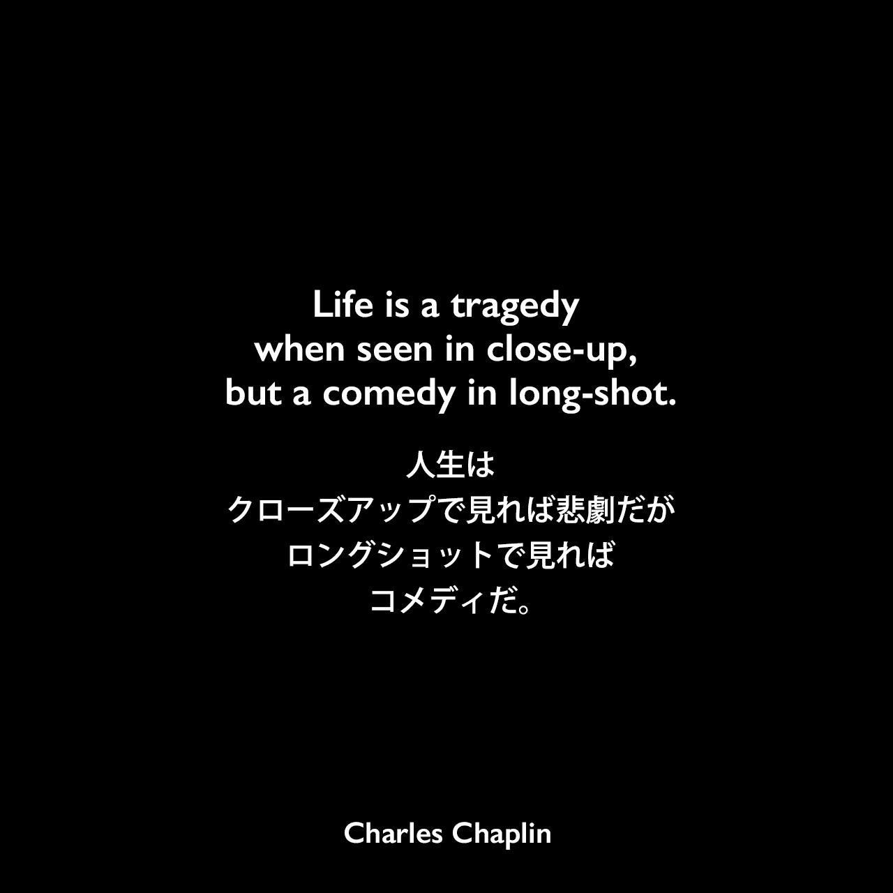Life is a tragedy when seen in close-up, but a comedy in long-shot.人生はクローズアップで見れば悲劇だが、ロングショットで見ればコメディだ。- リチャード・ラウドの本でチャップリンの言葉として紹介Charles Chaplin