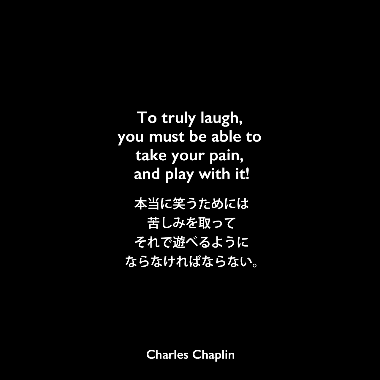 To truly laugh, you must be able to take your pain, and play with it!本当に笑うためには、苦しみを取って、それで遊べるようにならなければならない。Charles Chaplin