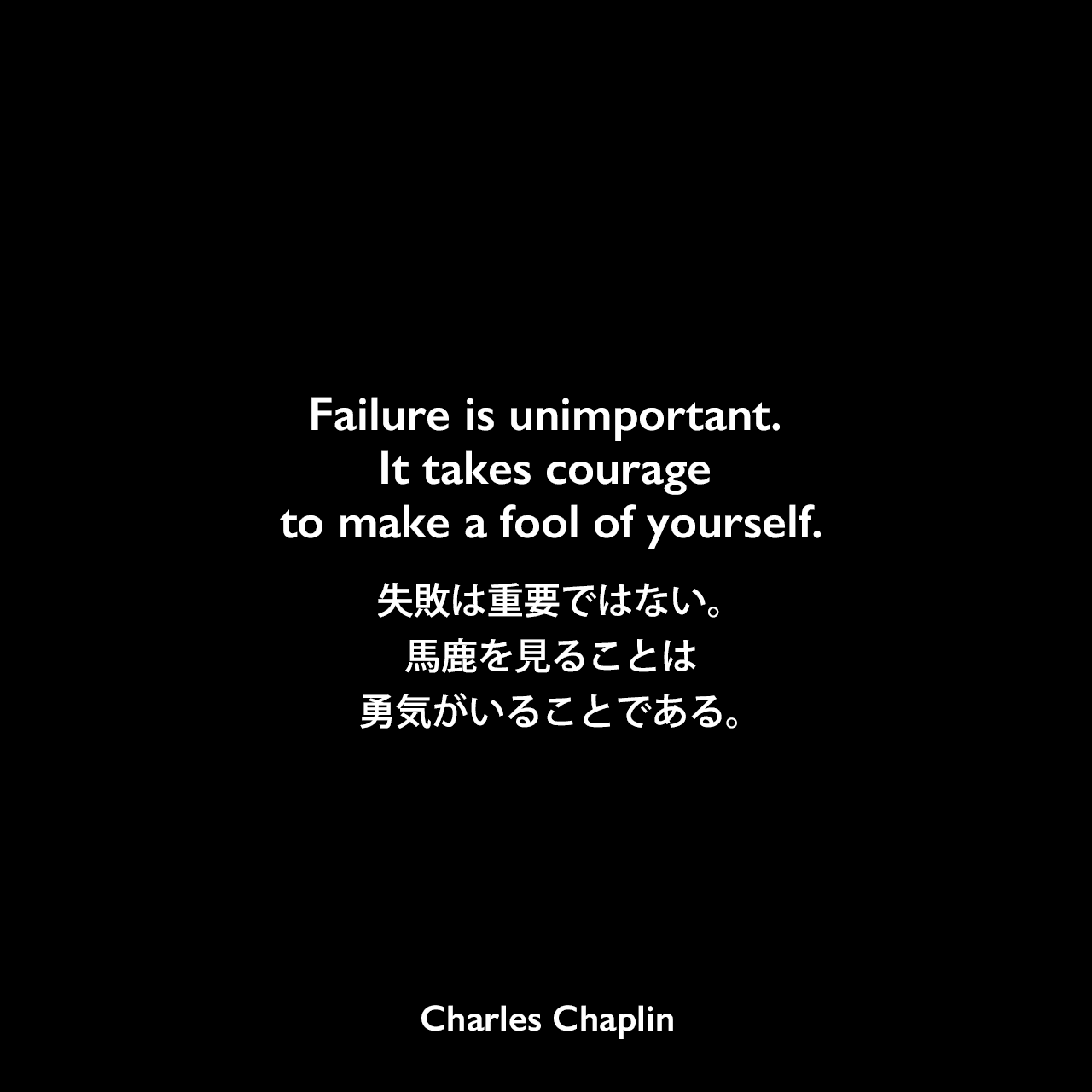 Failure is unimportant. It takes courage to make a fool of yourself.失敗は重要ではない。馬鹿を見ることは勇気がいることである。Charles Chaplin