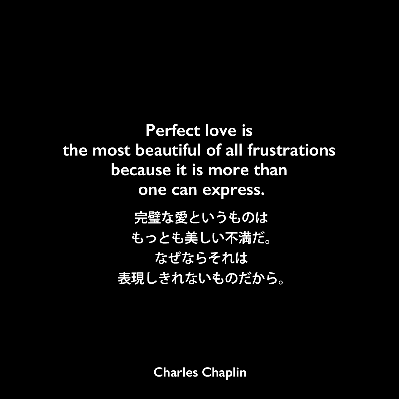 Perfect love is the most beautiful of all frustrations because it is more than one can express.完璧な愛というものは、もっとも美しい不満だ。なぜならそれは、表現しきれないものだから。- チャップリンの自叙伝「My Autobiography」よりCharles Chaplin