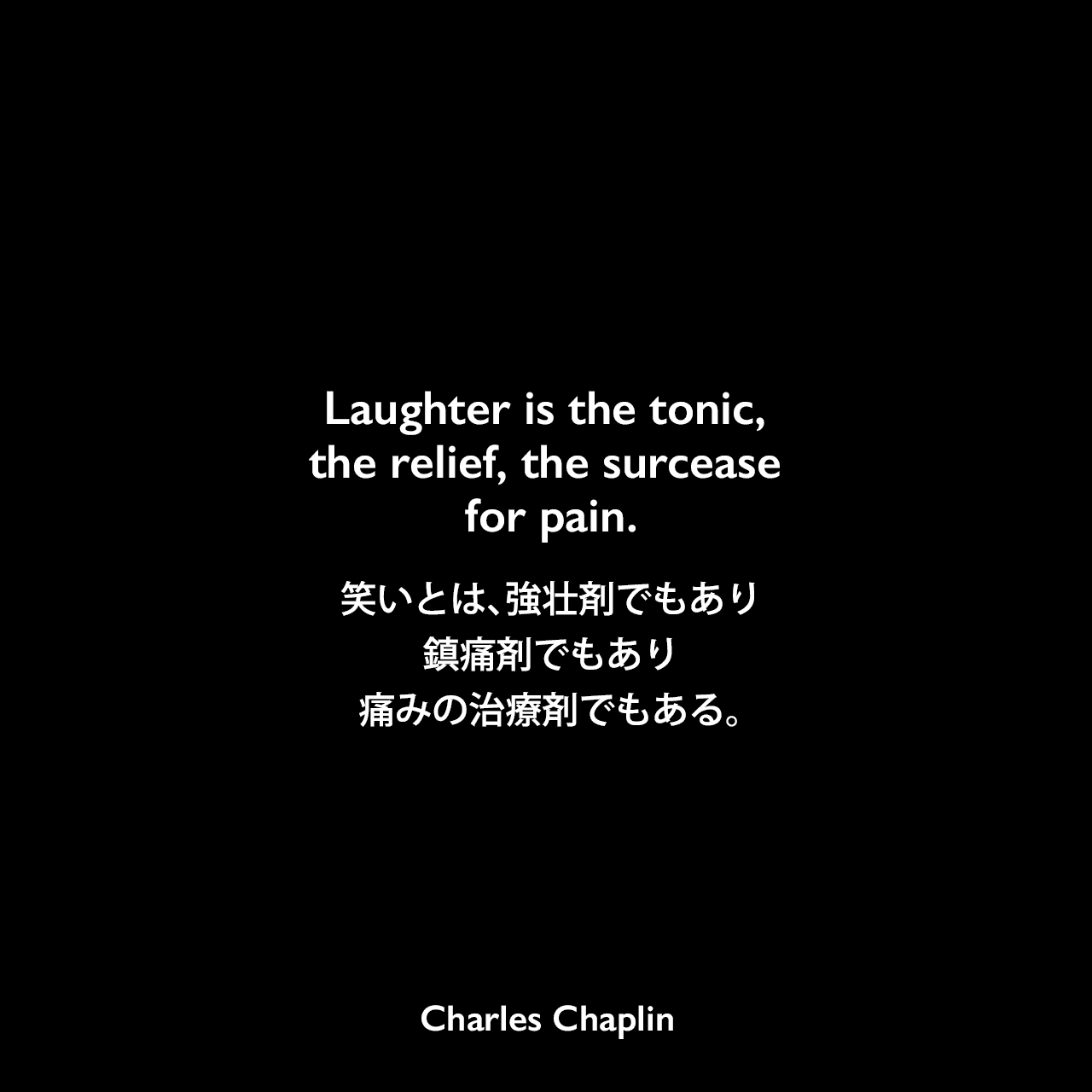 Laughter is the tonic, the relief, the surcease for pain.笑いとは、強壮剤でもり、鎮痛剤でもあり、痛みの治療剤でもある。Charles Chaplin