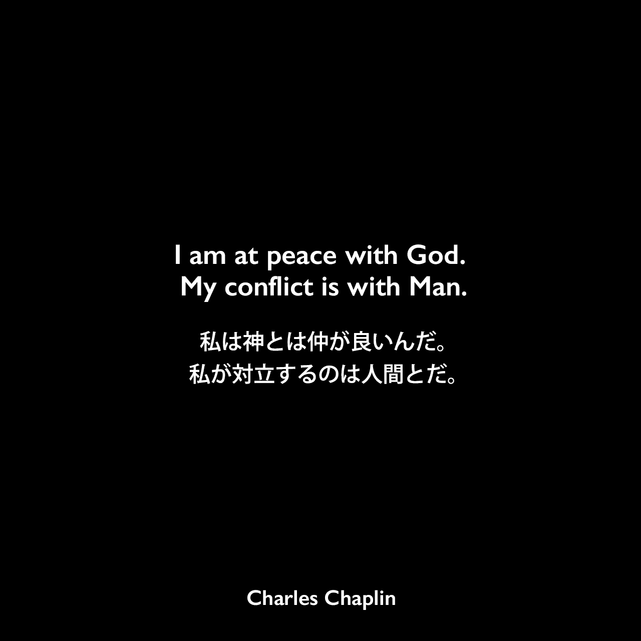 I am at peace with God. My conflict is with Man.私は神とは仲が良いんだ。私が対立するのは人間とだ。- 映画「殺人狂時代」のセリフよりCharles Chaplin